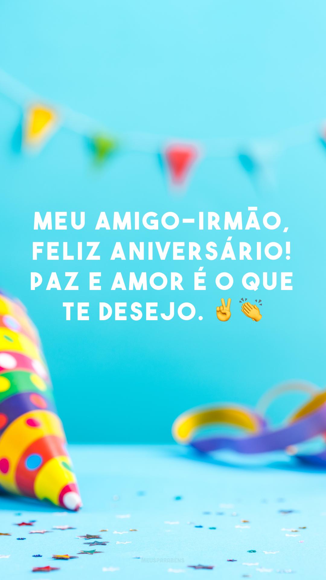 Meu amigo-irmão, feliz aniversário! Paz e amor é o que te desejo. ✌👏