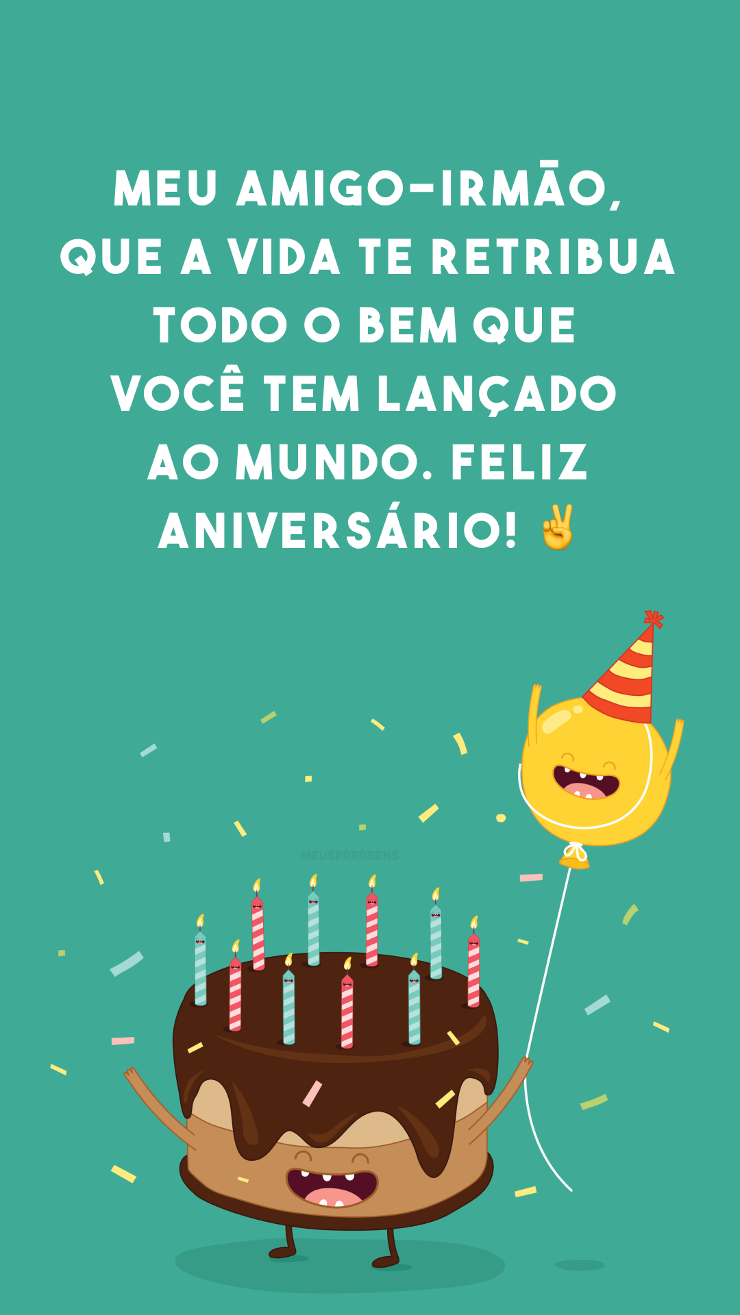 Meu amigo-irmão, que a vida te retribua todo o bem que você tem lançado ao mundo. Feliz aniversário! ✌