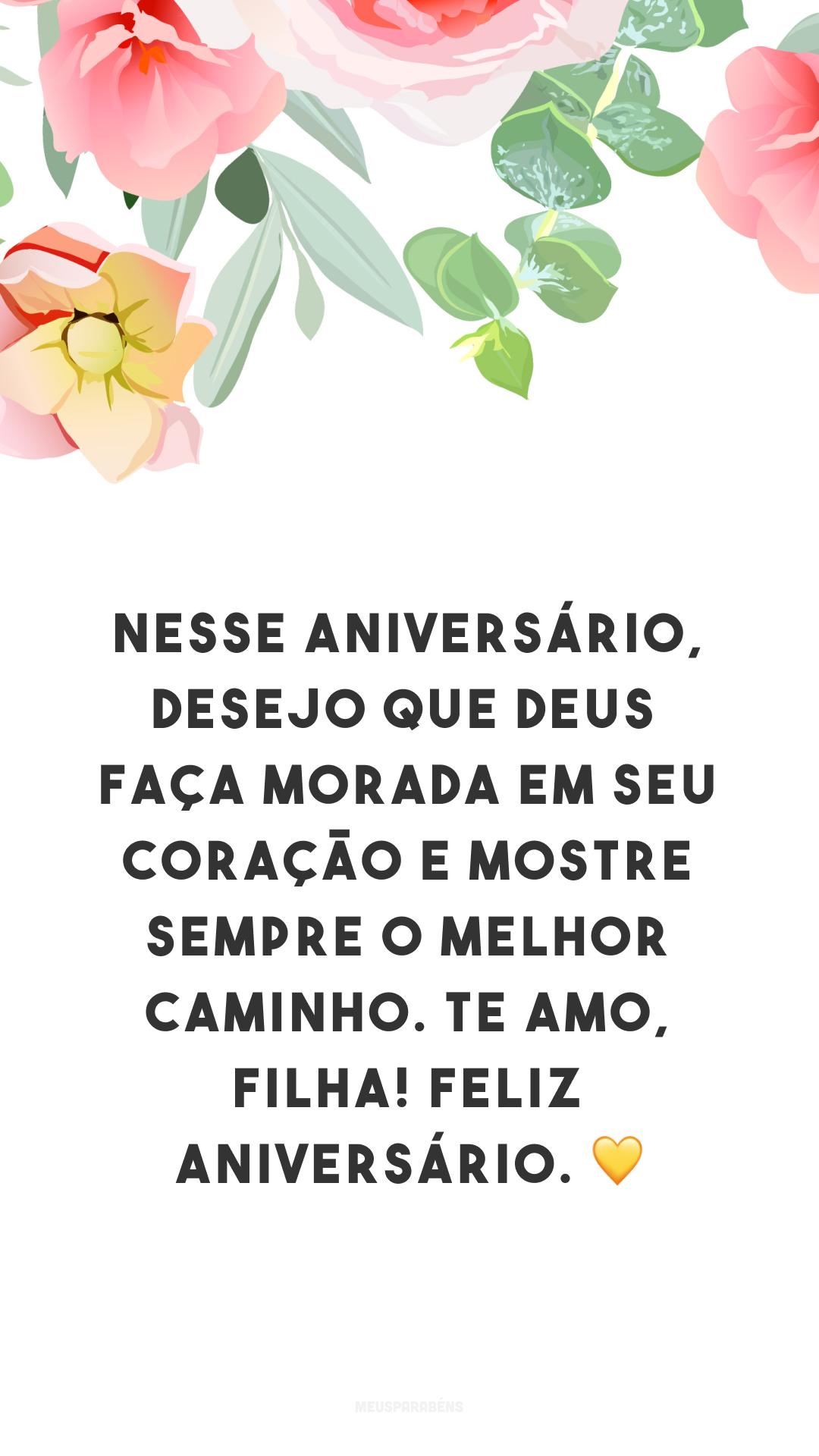 Nesse aniversário, desejo que Deus faça morada em seu coração e mostre sempre o melhor caminho. Te amo, filha! Feliz aniversário. ?
