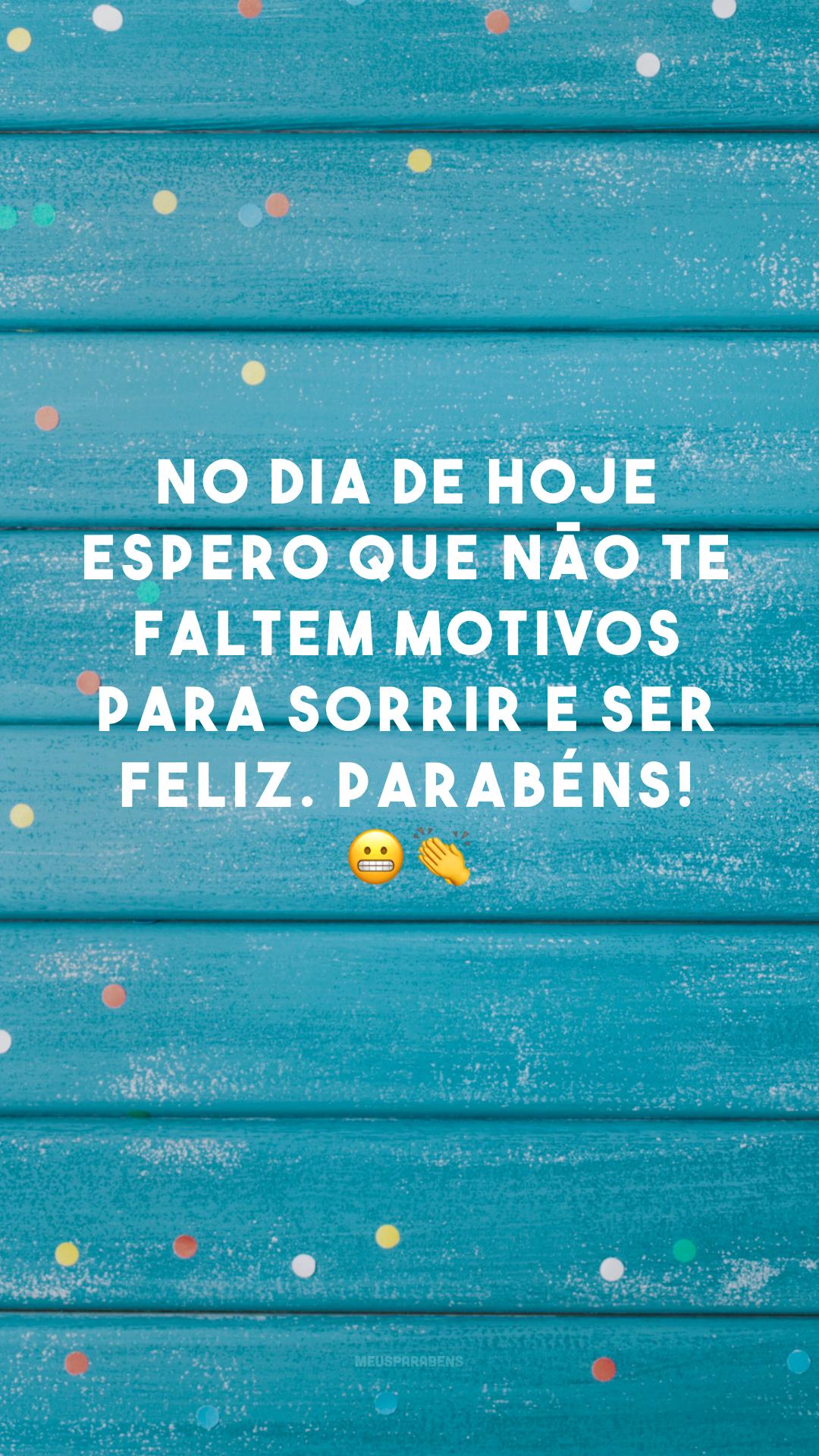 No dia de hoje espero que não te faltem motivos para sorrir e ser feliz. Parabéns! 😬👏
