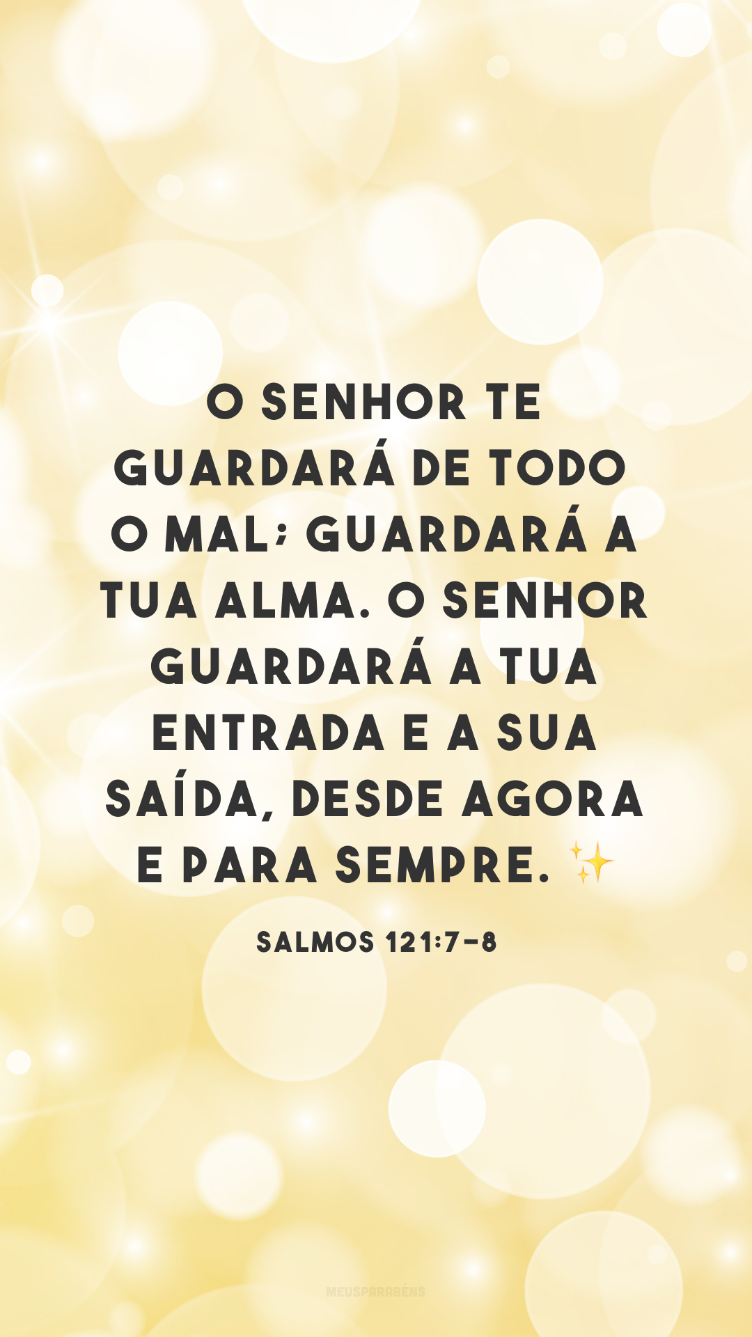 O Senhor te guardará de todo o mal; guardará a tua alma. O Senhor guardará a tua entrada e a sua saída, desde agora e para sempre. ✨