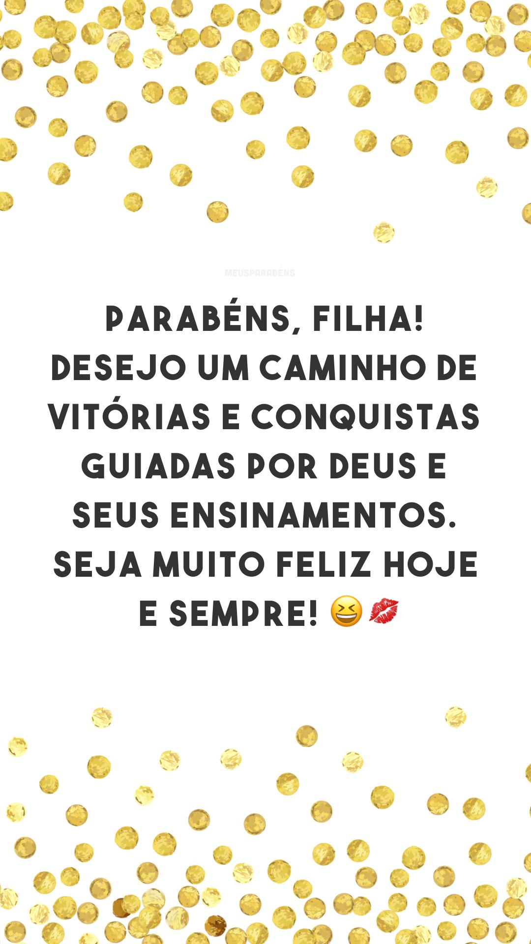 Parabéns, filha! Desejo um caminho de vitórias e conquistas guiadas por Deus e seus ensinamentos. Seja muito feliz hoje e sempre! ??