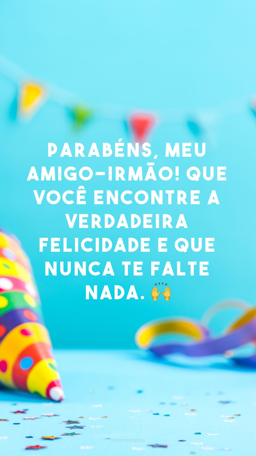 Parabéns, meu amigo-irmão! Que você encontre a verdadeira felicidade e que nunca te falte nada. 🙌