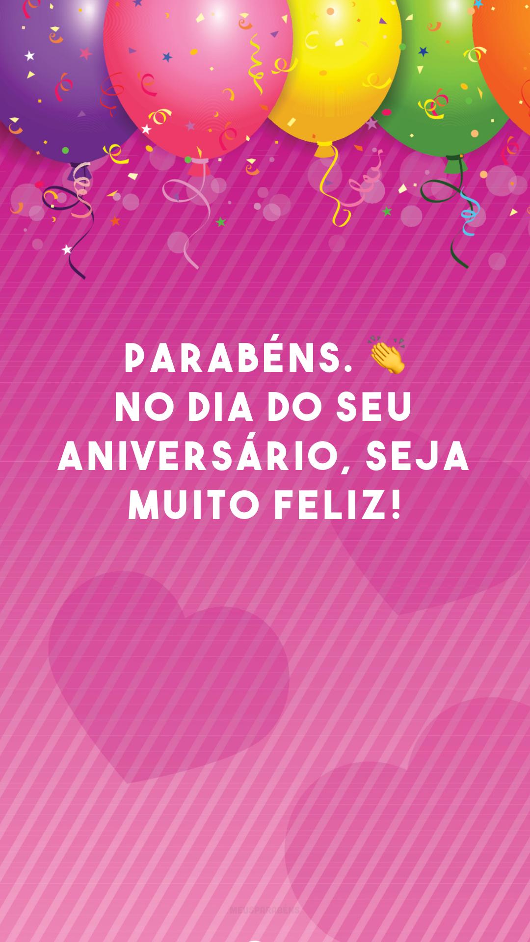 Parabéns. 👏 No dia do seu aniversário, seja muito feliz!