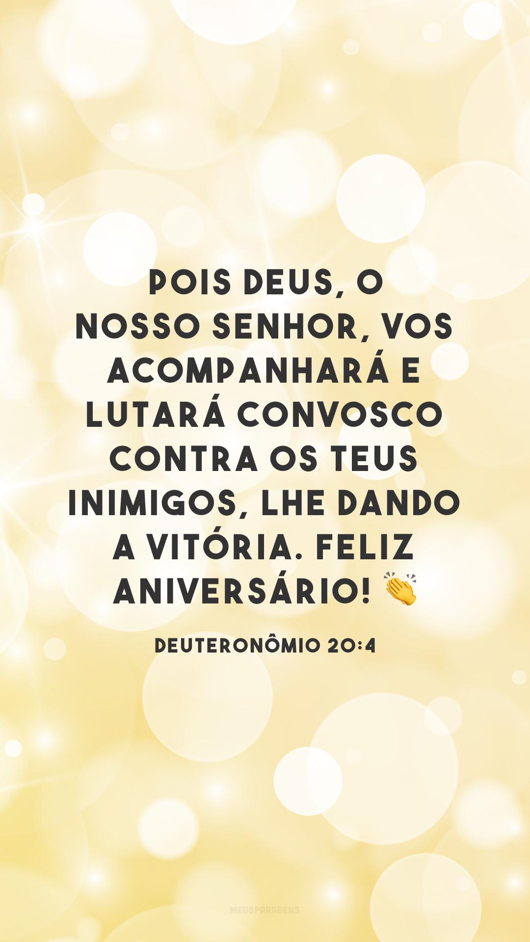 Pois Deus, o nosso Senhor, vos acompanhará e lutará convosco contra os teus inimigos, lhe dando a vitória. Feliz aniversário! 👏<br />