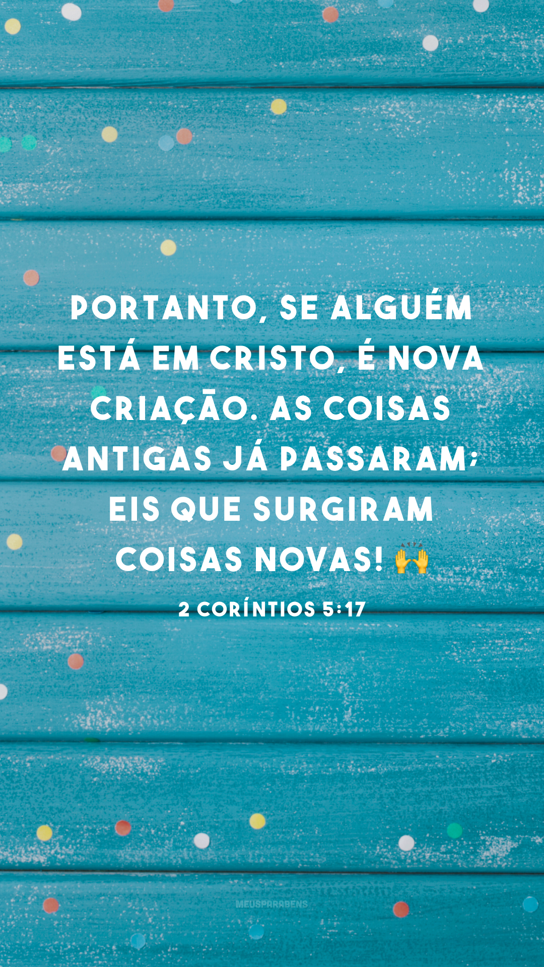 Portanto, se alguém está em Cristo, é nova criação. As coisas antigas já passaram; eis que surgiram coisas novas! 🙌