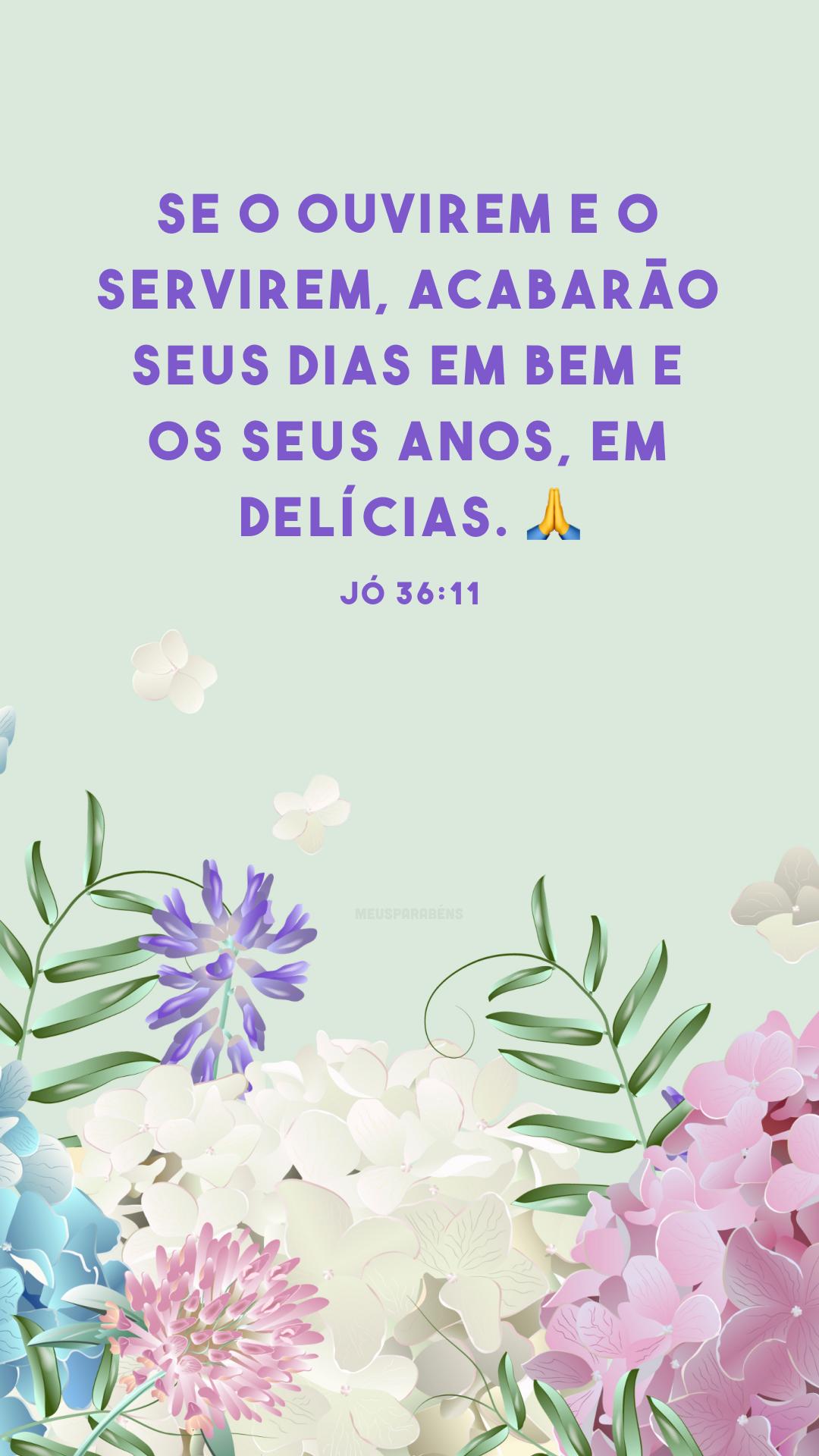 Se o ouvirem e o servirem, acabarão seus dias em bem e os seus anos, em delícias. 🙏<br />