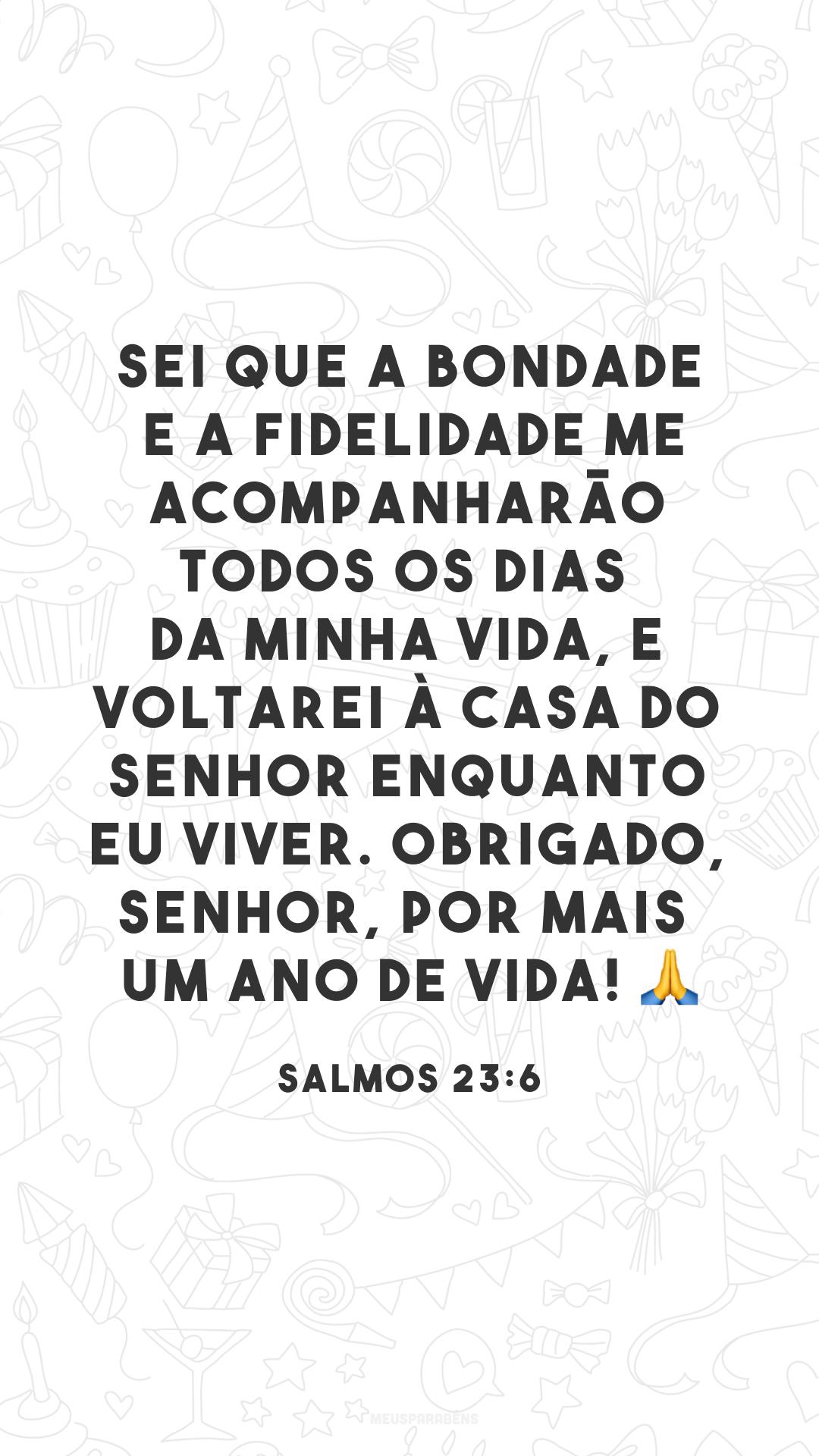 Sei que a bondade e a fidelidade me acompanharão todos os dias da minha vida, e voltarei à casa do Senhor enquanto eu viver. Obrigado, Senhor, por mais um ano de vida! 🙏