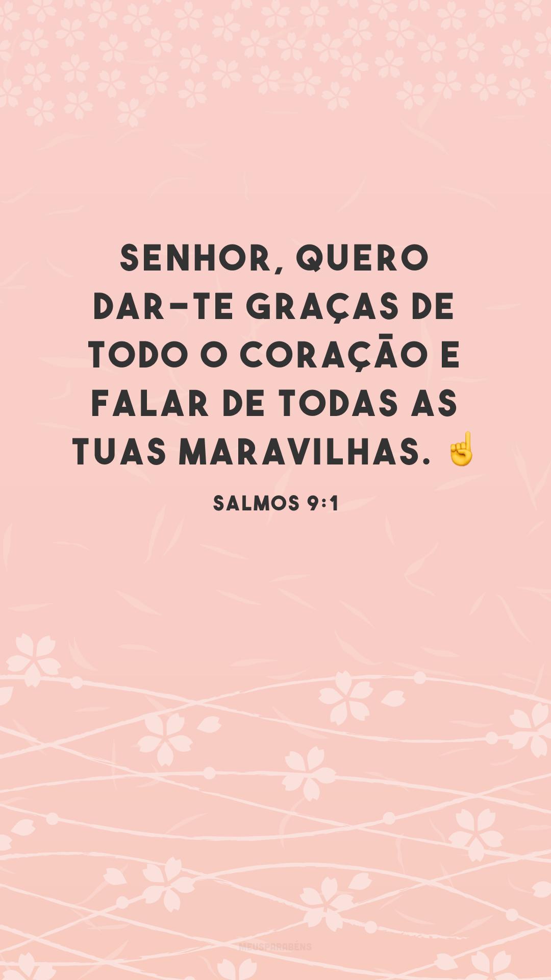 Senhor, quero dar-te graças de todo o coração e falar de todas as tuas maravilhas. ☝<br />