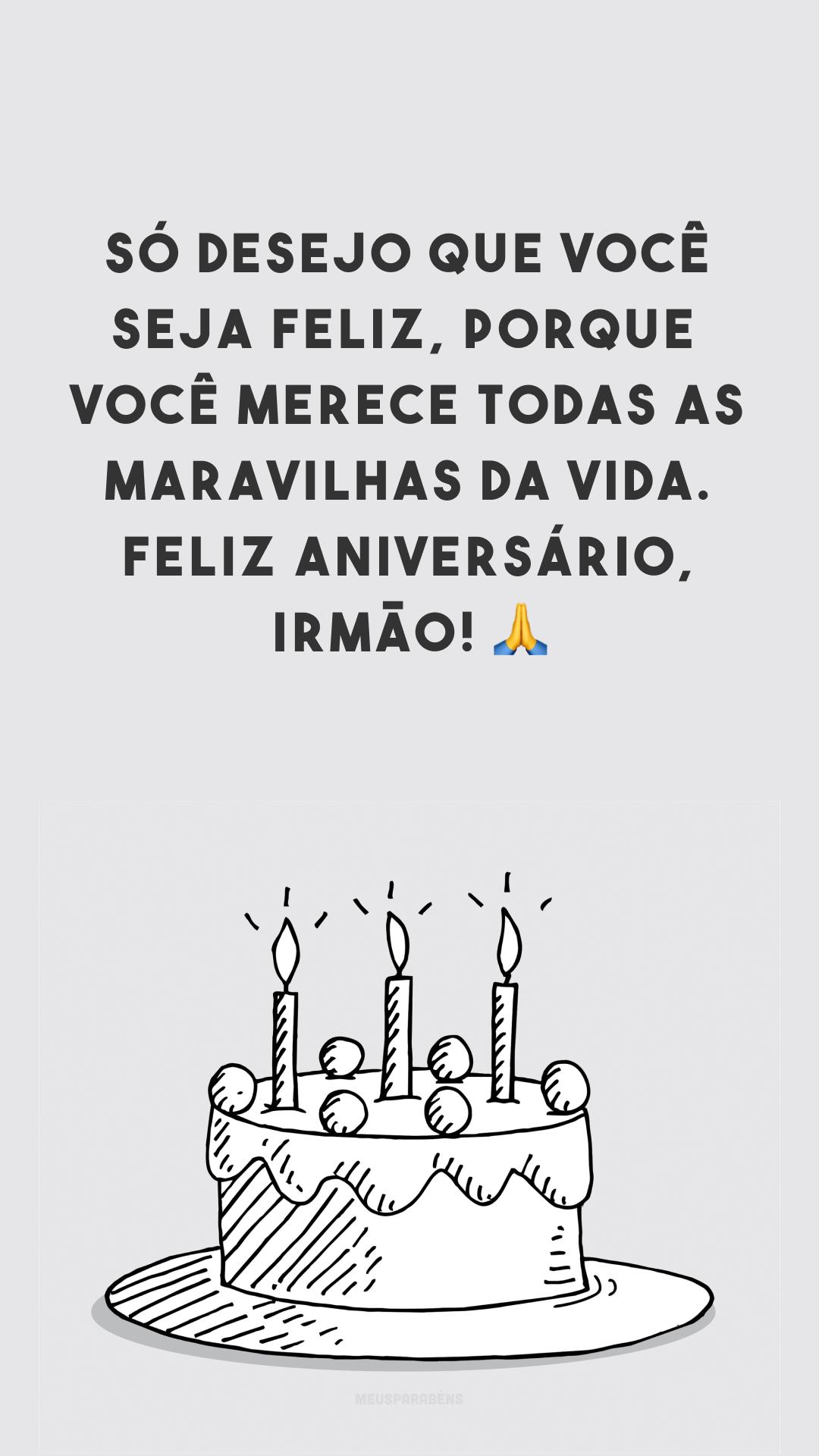 Só desejo que você seja feliz, porque você merece todas as maravilhas da vida. Feliz aniversário, irmão! 🙏