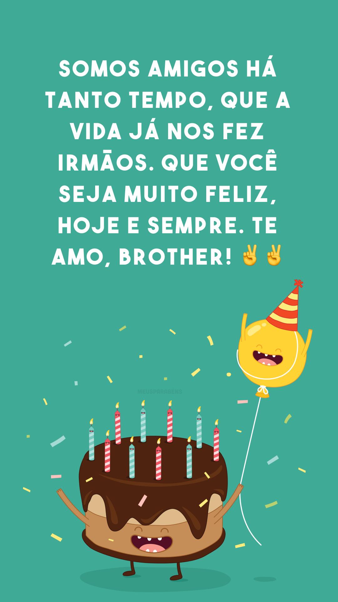 Somos amigos há tanto tempo, que a vida já nos fez irmãos. Que você seja muito feliz, hoje e sempre. Te amo, brother! ✌✌