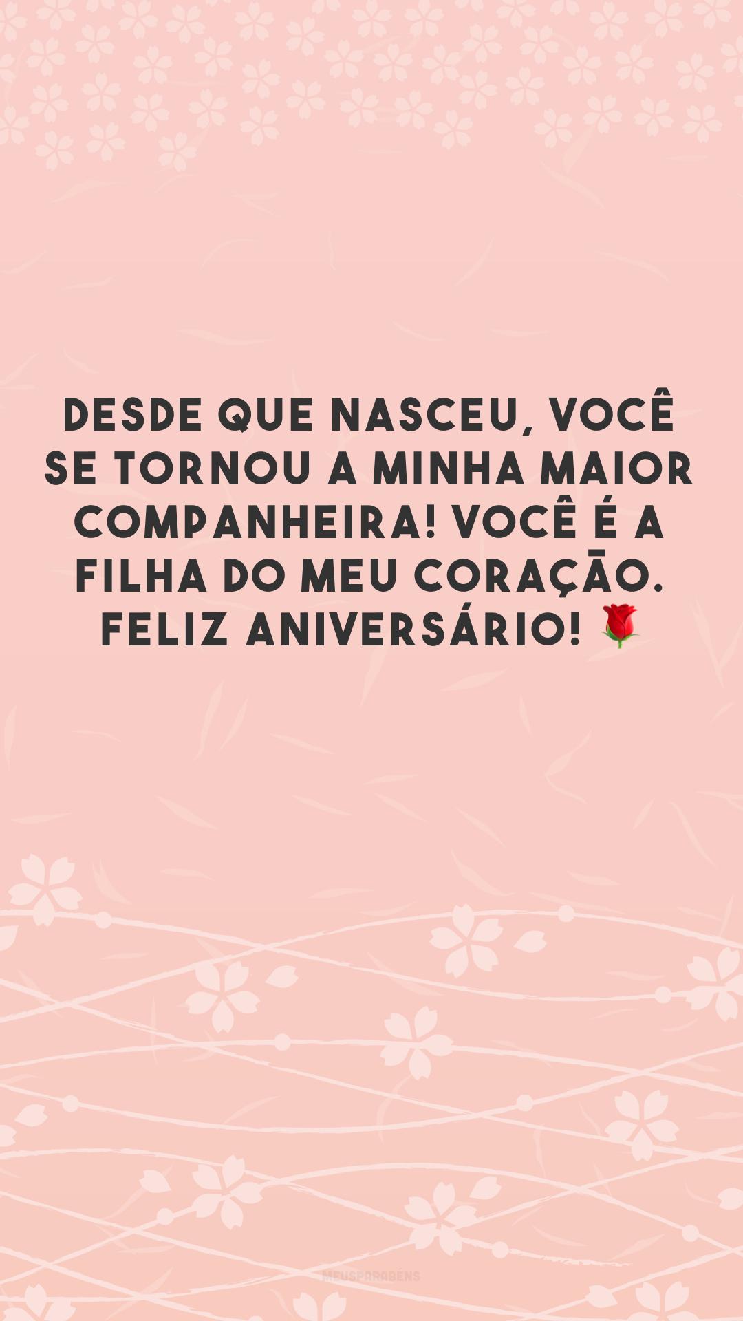 Desde que nasceu, você se tornou a minha maior companheira! Você é a filha do meu coração. Feliz aniversário! 🌹