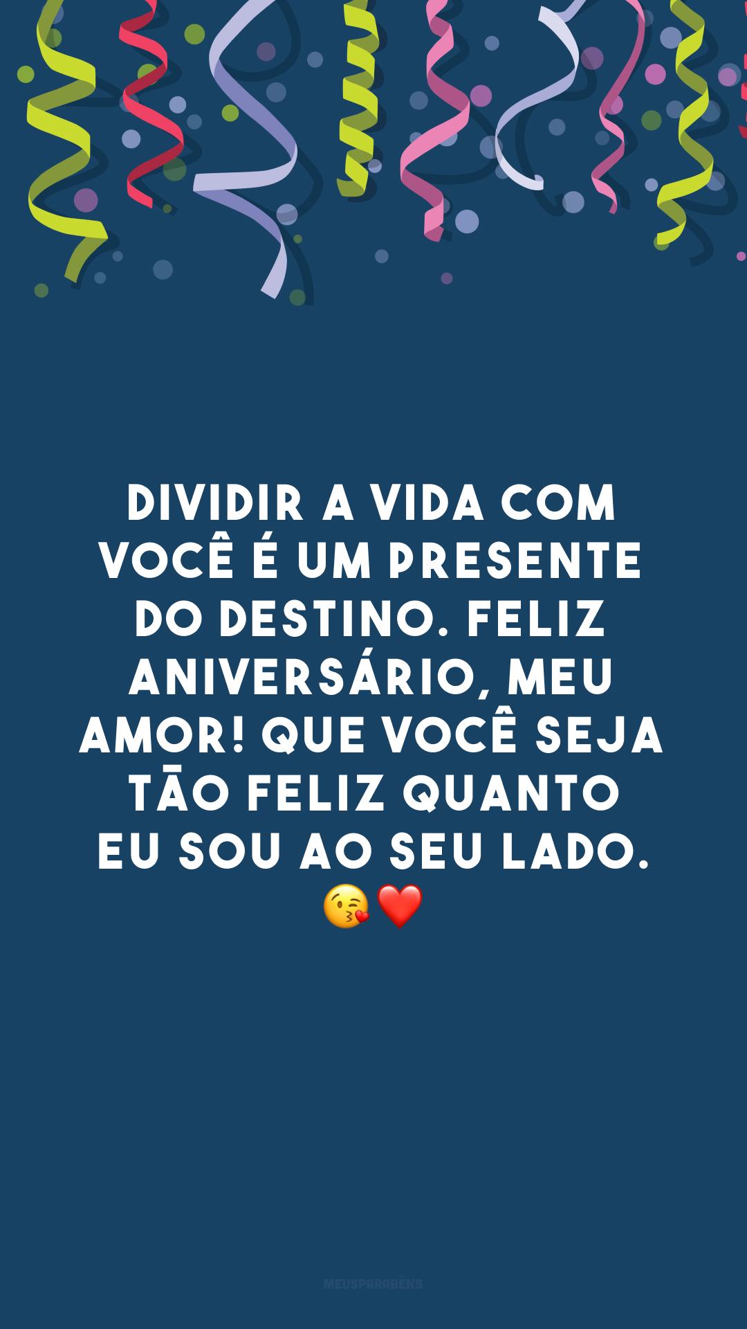Dividir a vida com você é um presente do destino. Feliz aniversário, meu amor! Que você seja tão feliz quanto eu sou ao seu lado. 😘❤