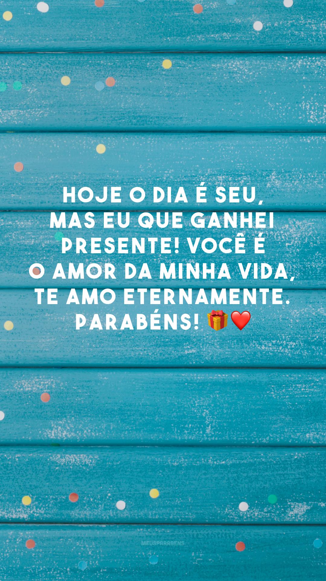 Hoje o dia é seu, mas eu que ganhei presente! Você é o amor da minha vida, te amo eternamente. Parabéns! 🎁❤