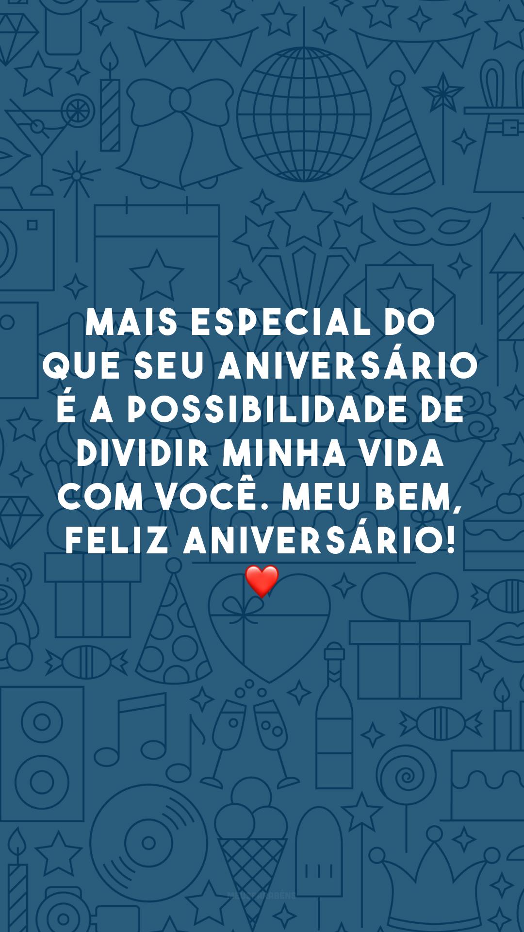 Mais especial do que seu aniversário é a possibilidade de dividir minha vida com você. Meu bem, feliz aniversário! ❤