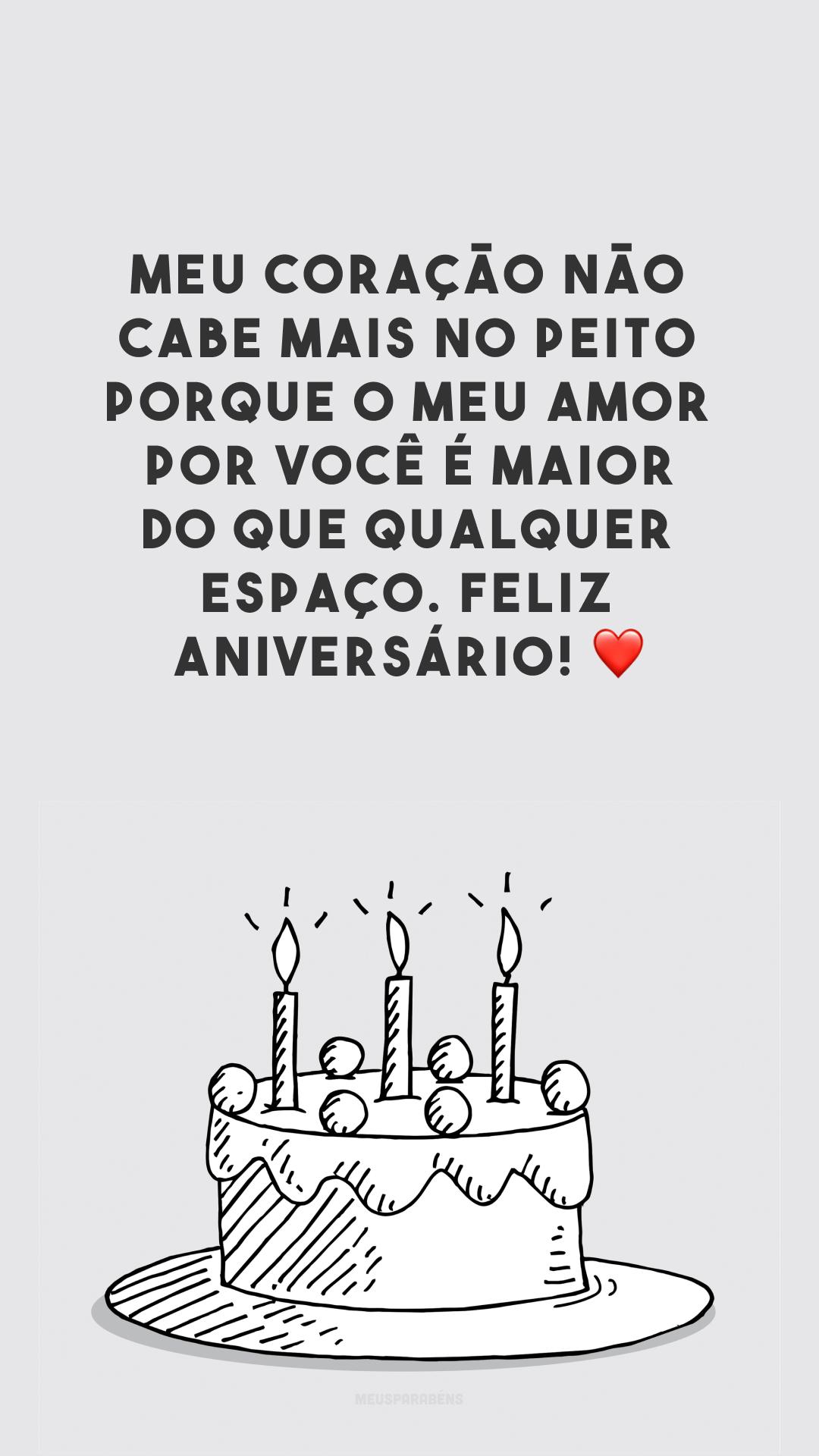 Meu coração não cabe mais no peito porque o meu amor por você é maior do que qualquer espaço. Feliz aniversário! ❤