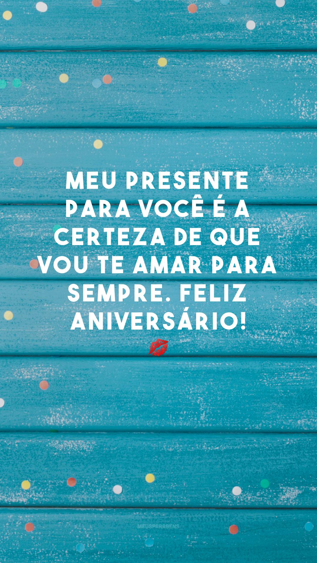 Meu presente para você é a certeza de que vou te amar para sempre. Feliz aniversário! 💋