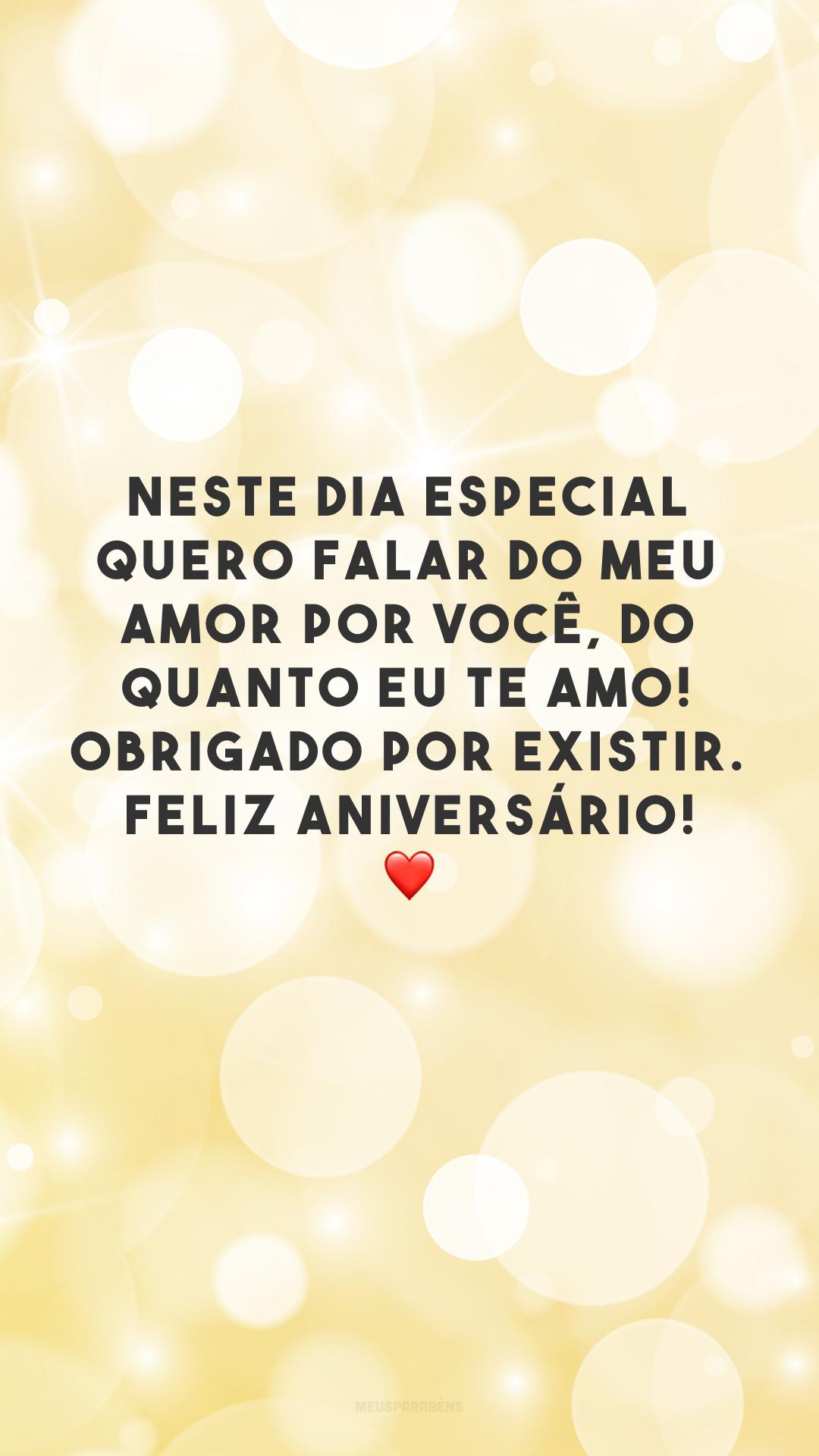 Neste dia especial quero falar do meu amor por você, do quanto eu te amo! Obrigado por existir. Feliz aniversário! ❤
