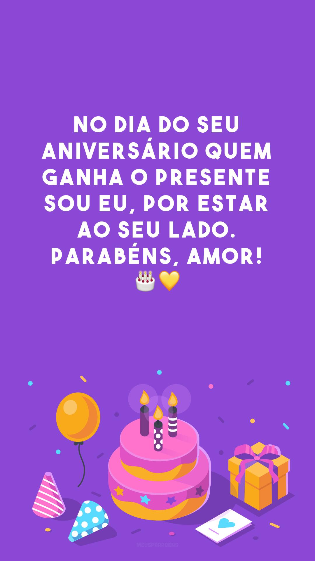 No dia do seu aniversário quem ganha o presente sou eu, por estar ao seu lado. Parabéns, amor! 🎂💛