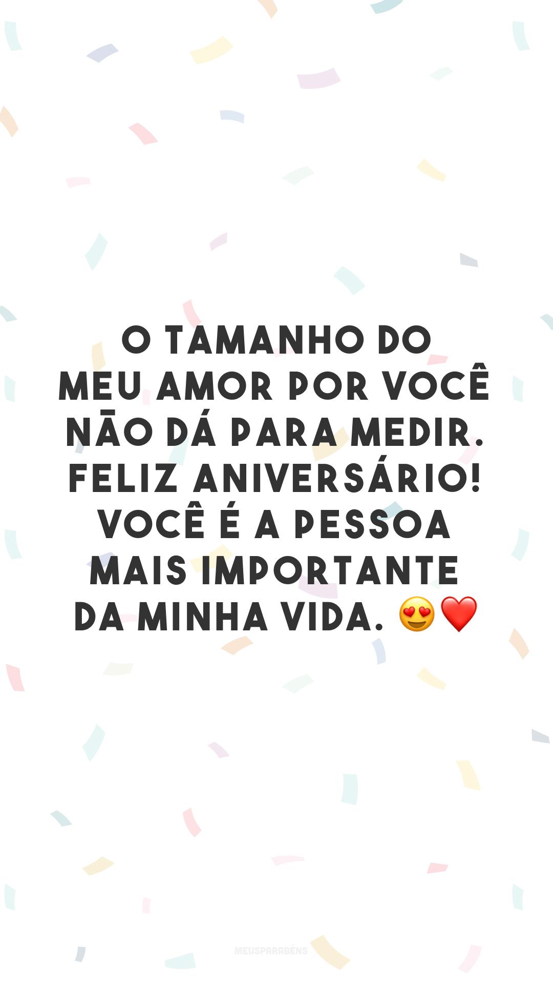 O tamanho do meu amor por você não dá para medir. Feliz aniversário! Você é a pessoa mais importante da minha vida. 😍❤