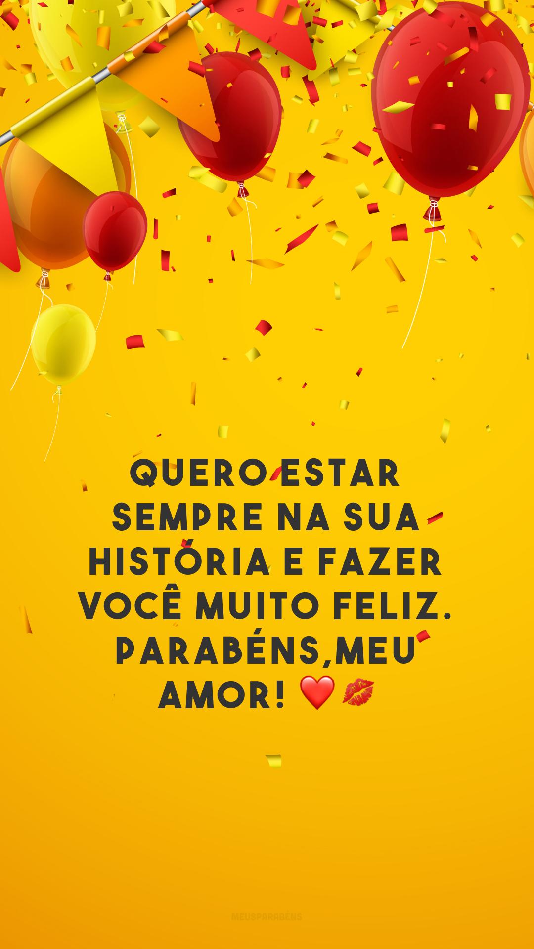 Quero estar sempre na sua história e fazer você muito feliz. Parabéns, meu amor! ❤💋