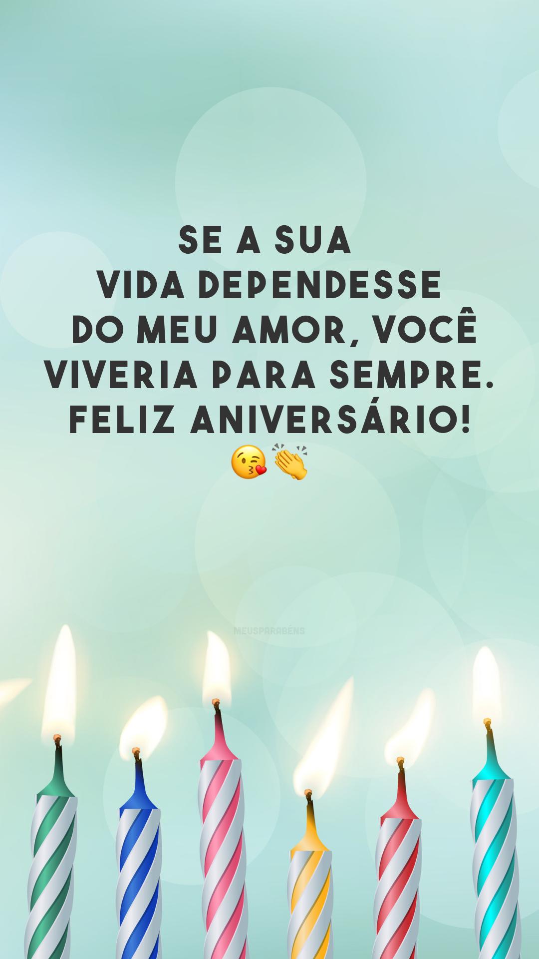 Se a sua vida dependesse do meu amor, você viveria para sempre. Feliz aniversário! 😘👏