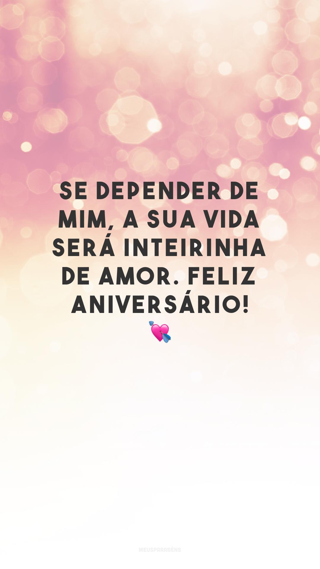 Se depender de mim, a sua vida será inteirinha de amor. Feliz aniversário! 💘