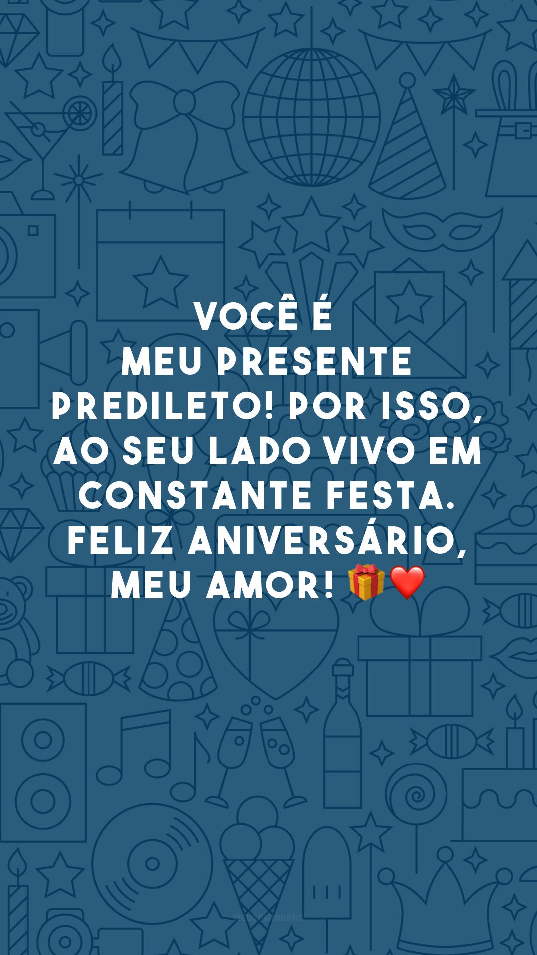 Você é meu presente predileto! Por isso, ao seu lado vivo em constante festa. Feliz aniversário, meu amor! 🎁❤