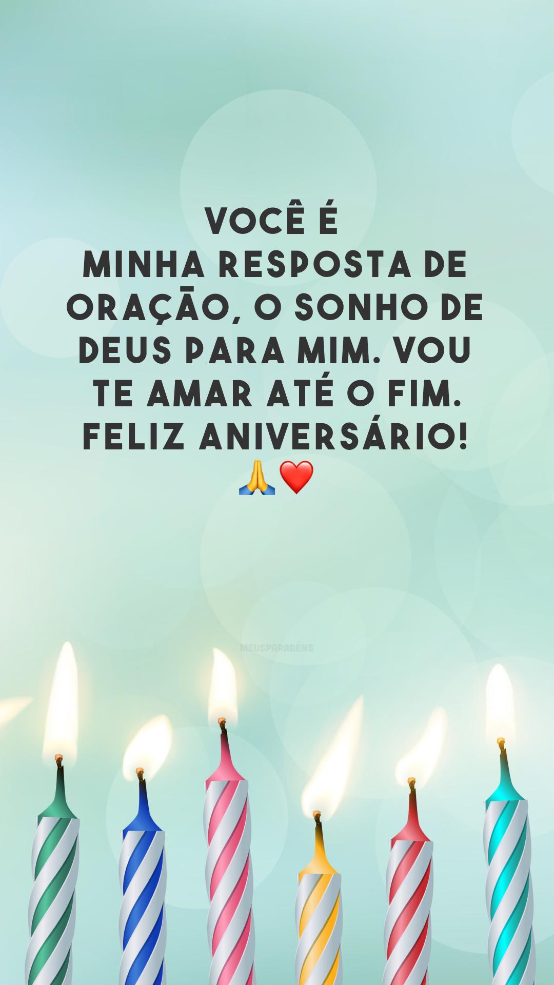 Você é minha resposta de oração, o sonho de Deus para mim. Vou te amar até o fim. Feliz aniversário! 🙏❤