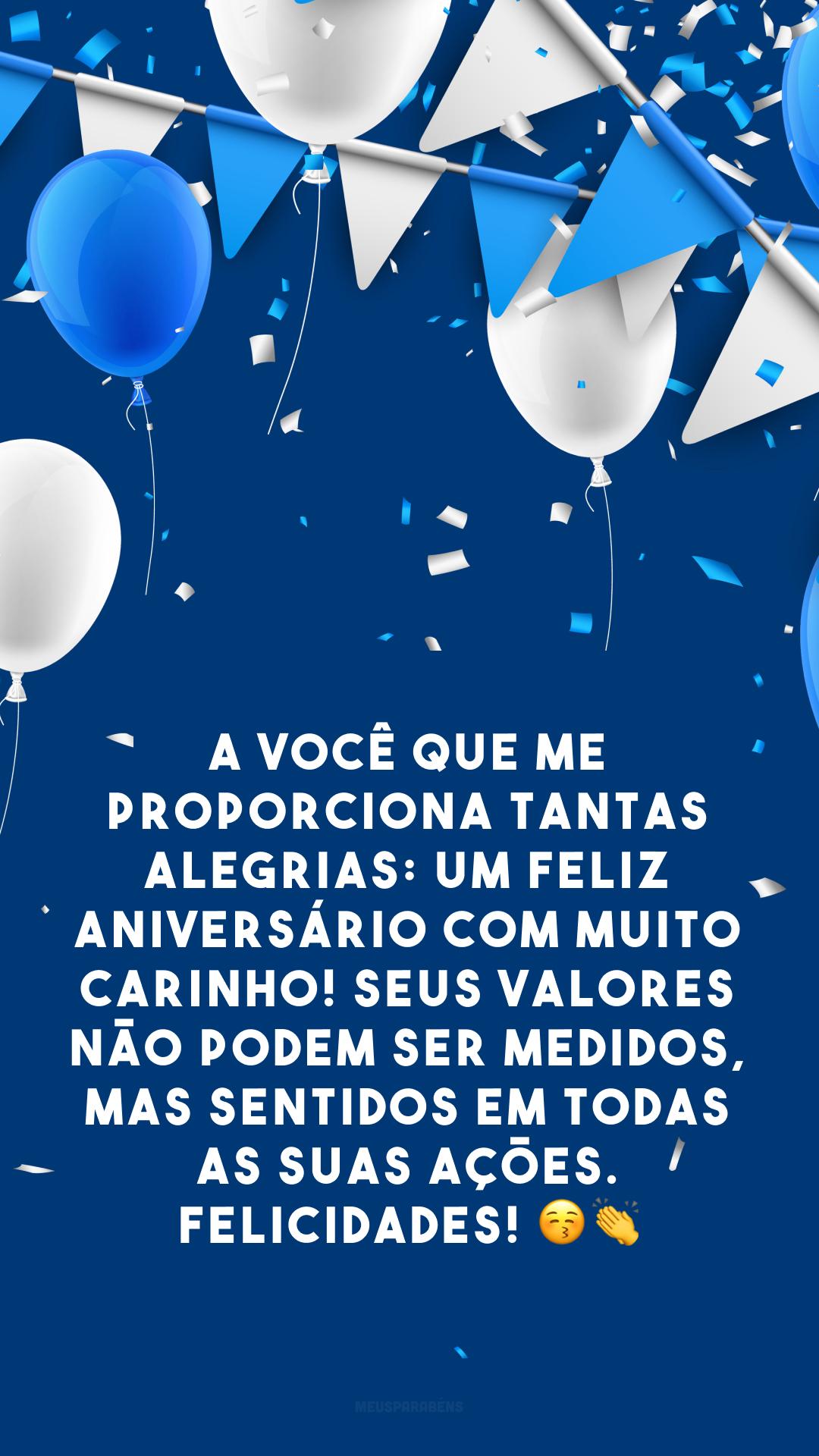 A você que me proporciona tantas alegrias: um feliz aniversário com muito carinho! Seus valores não podem ser medidos, mas sentidos em todas as suas ações. Felicidades! 😚 👏