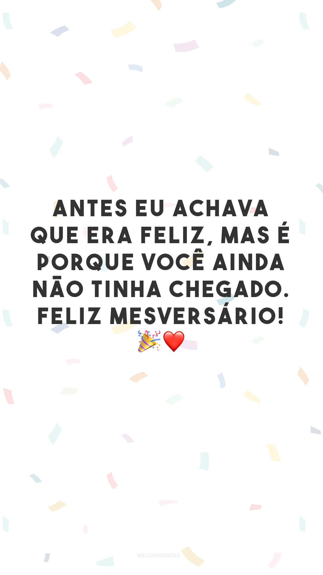 Antes eu achava que era feliz, mas é porque você ainda não tinha chegado. Feliz mesversário! 🎉❤