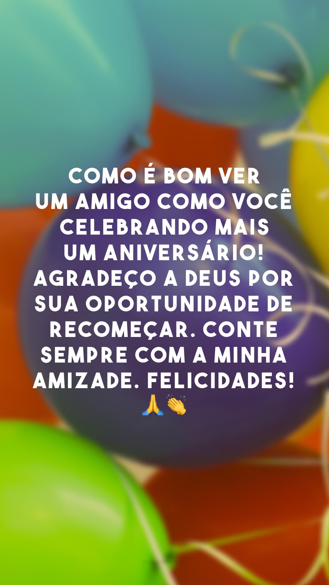 Como é bom ver um amigo como você celebrando mais um aniversário! Agradeço a Deus por sua oportunidade de recomeçar. Conte sempre com a minha amizade. Felicidades! 🙏 👏