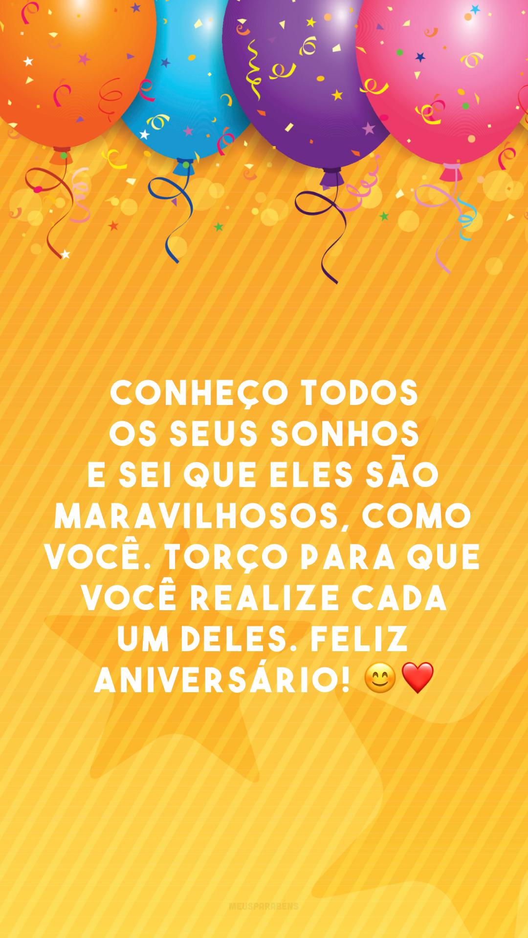 Conheço todos os seus sonhos e sei que eles são maravilhosos, como você. Torço para que você realize cada um deles. Feliz aniversário! ?❤