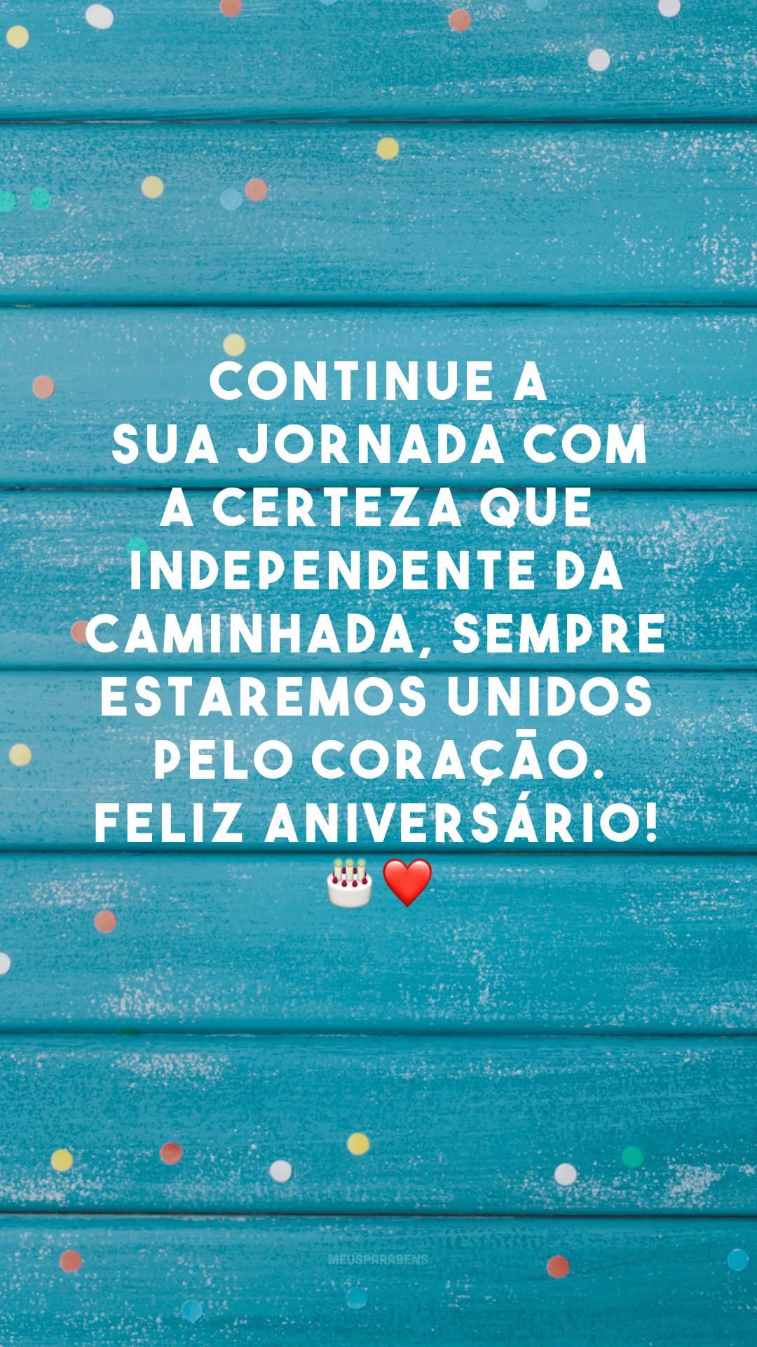 Continue a sua jornada com a certeza que independente da caminhada, sempre estaremos unidos pelo coração. Feliz aniversário! 🎂❤