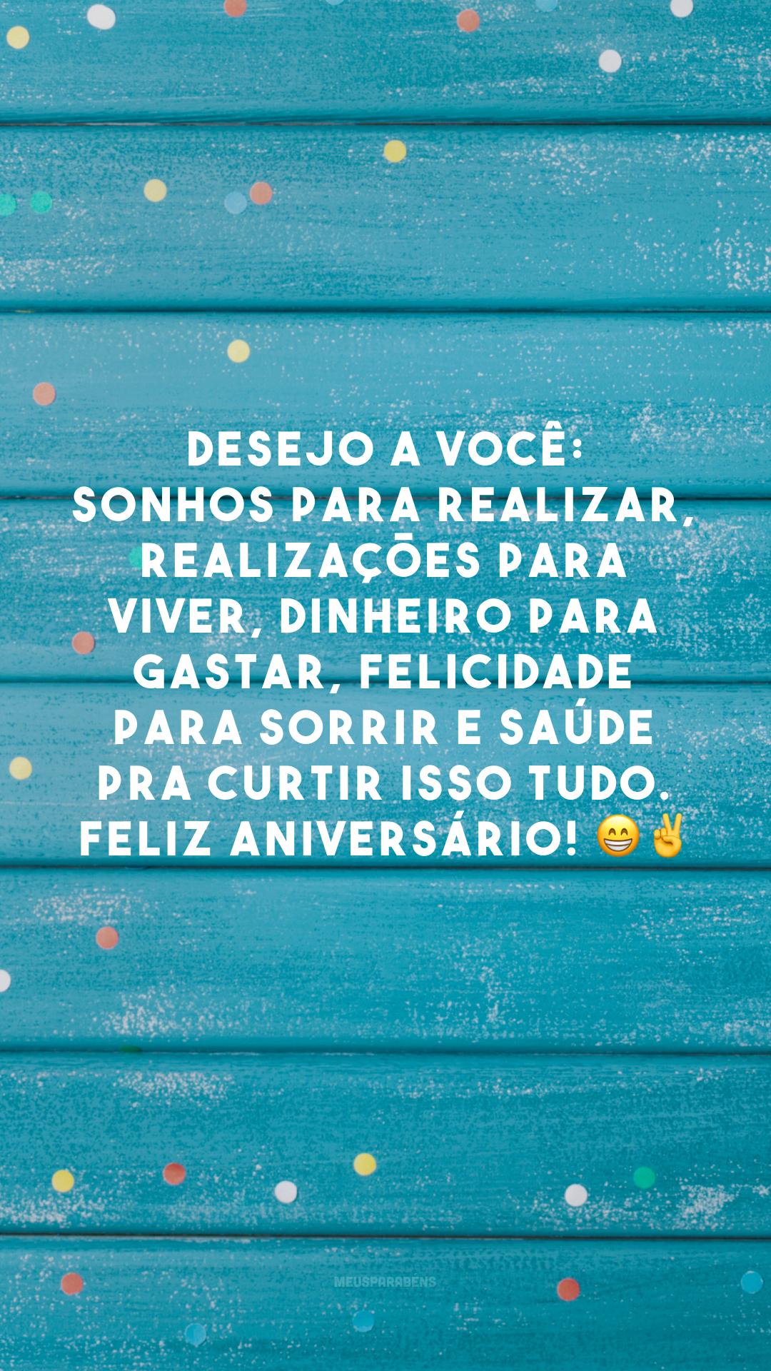 Desejo a você: sonhos para realizar, realizações para viver, dinheiro para gastar, felicidade para sorrir e saúde pra curtir isso tudo. Feliz aniversário! ?✌