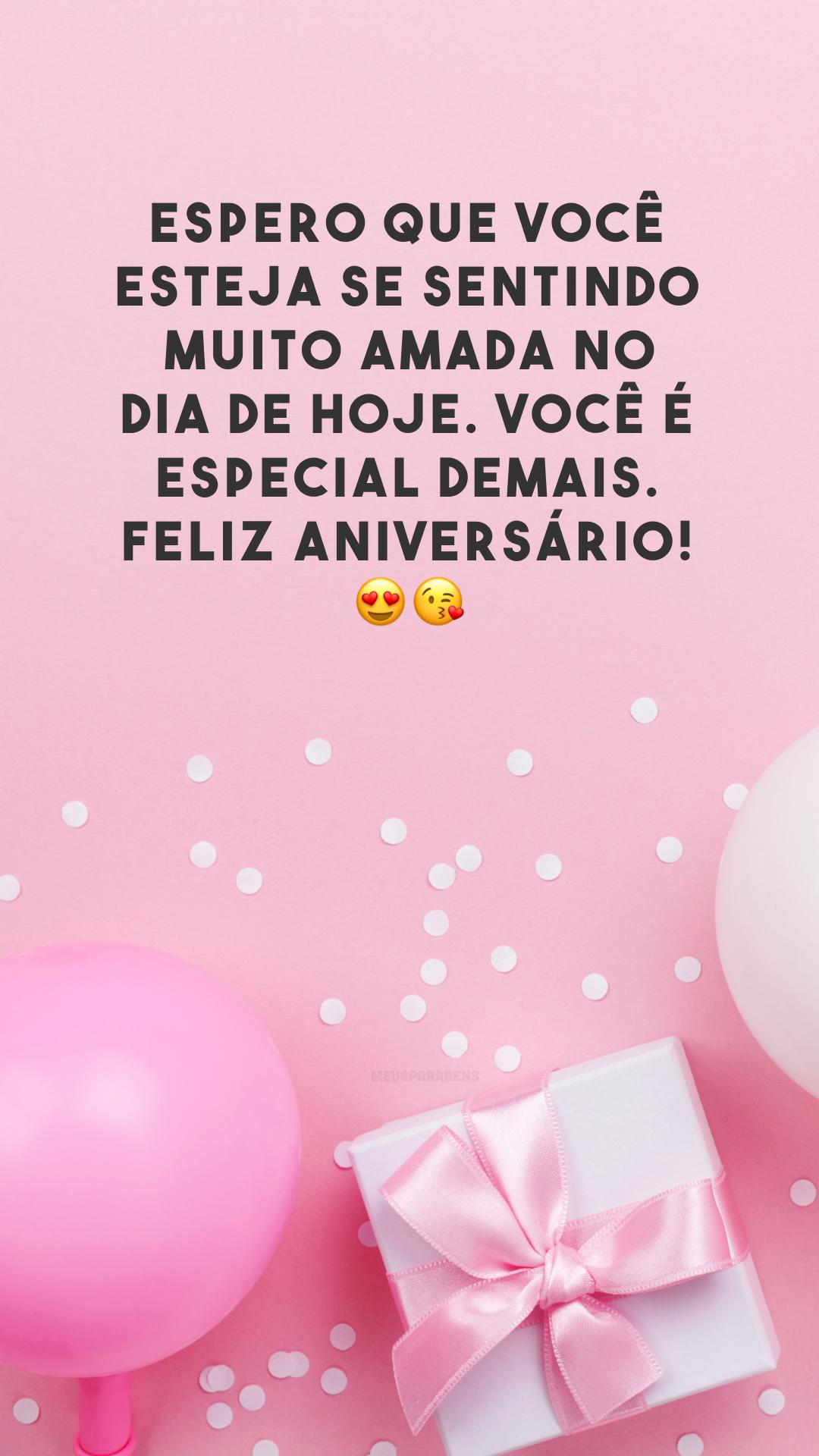 Espero que você esteja se sentindo muito amada no dia de hoje. Você é especial demais. Feliz aniversário! 😍😘