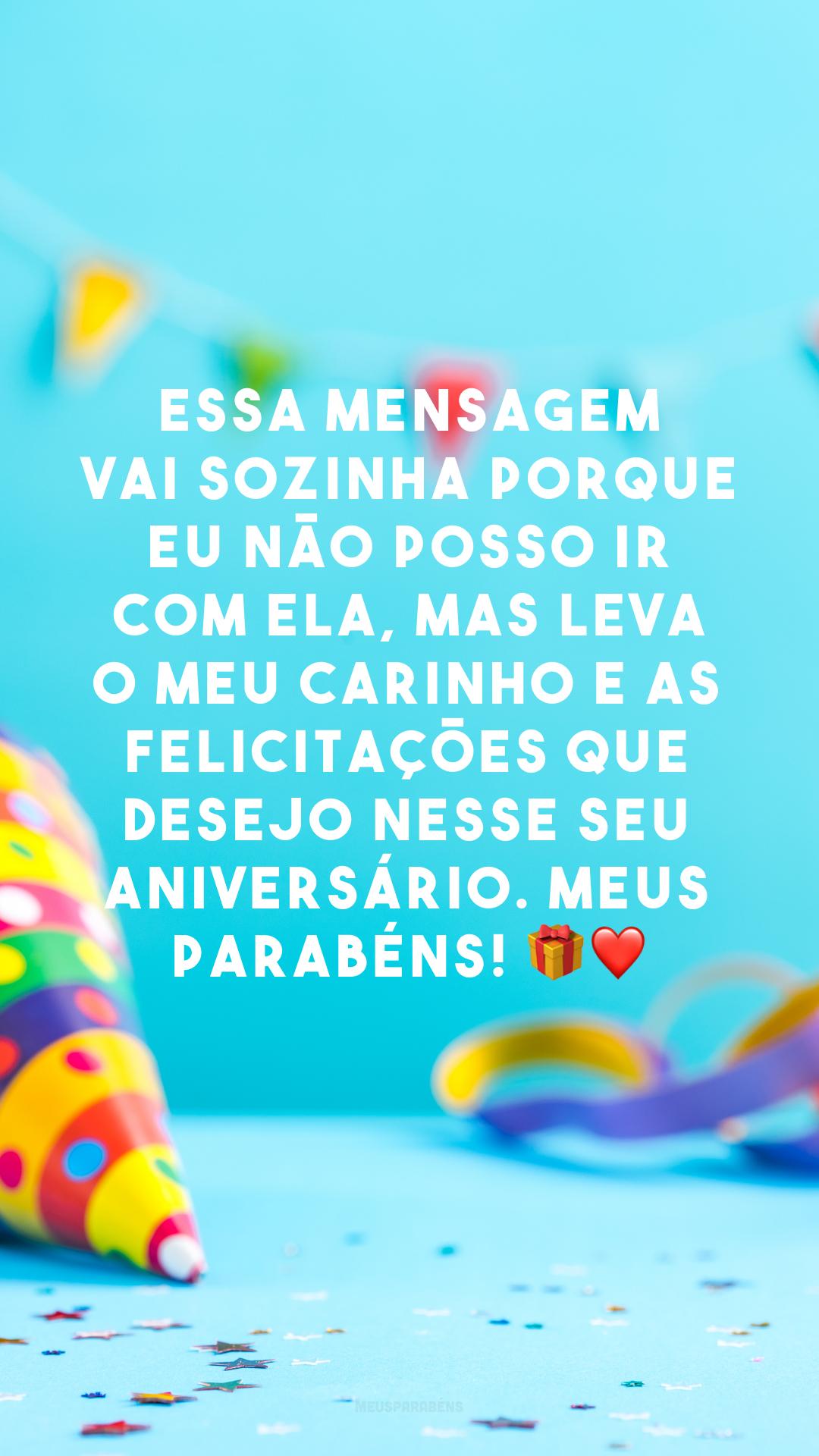 Essa mensagem vai sozinha porque eu não posso ir com ela, mas leva o meu carinho e as felicitações que desejo nesse seu aniversário. Meus parabéns! 🎁 ❤