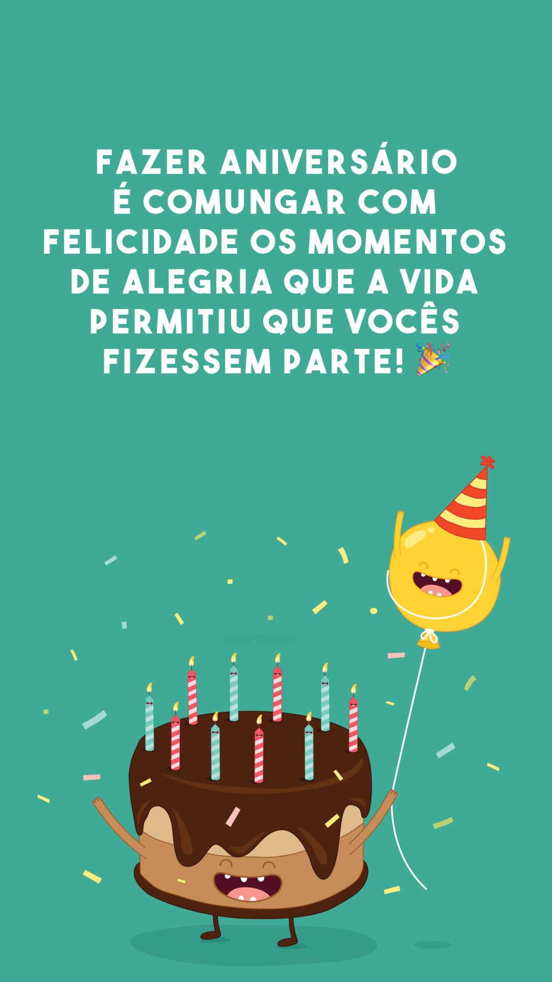 Fazer aniversário é comungar com felicidade os momentos de alegria que a vida permitiu que vocês fizessem parte! ?