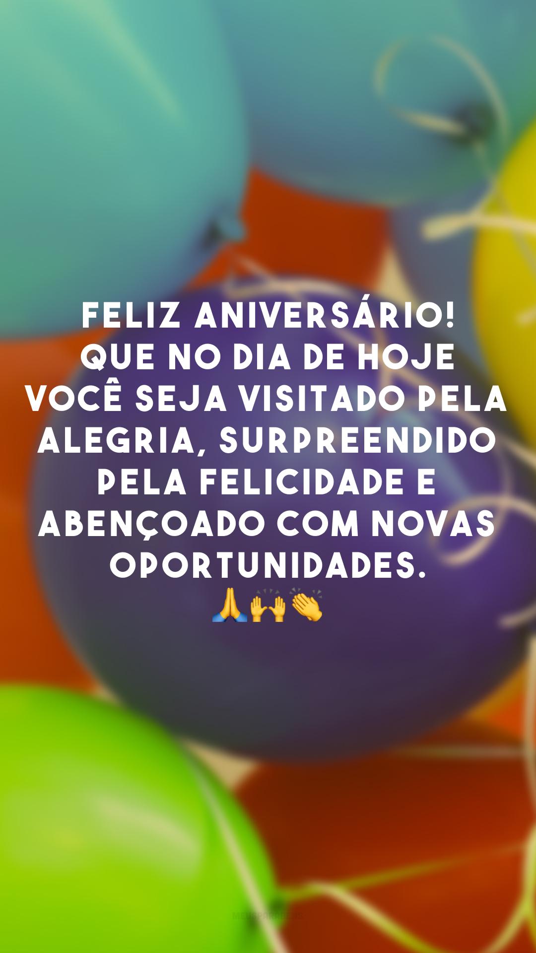 Feliz aniversário! Que no dia de hoje você seja visitado pela alegria, surpreendido pela felicidade e abençoado com novas oportunidades. 🙏 🙌 👏