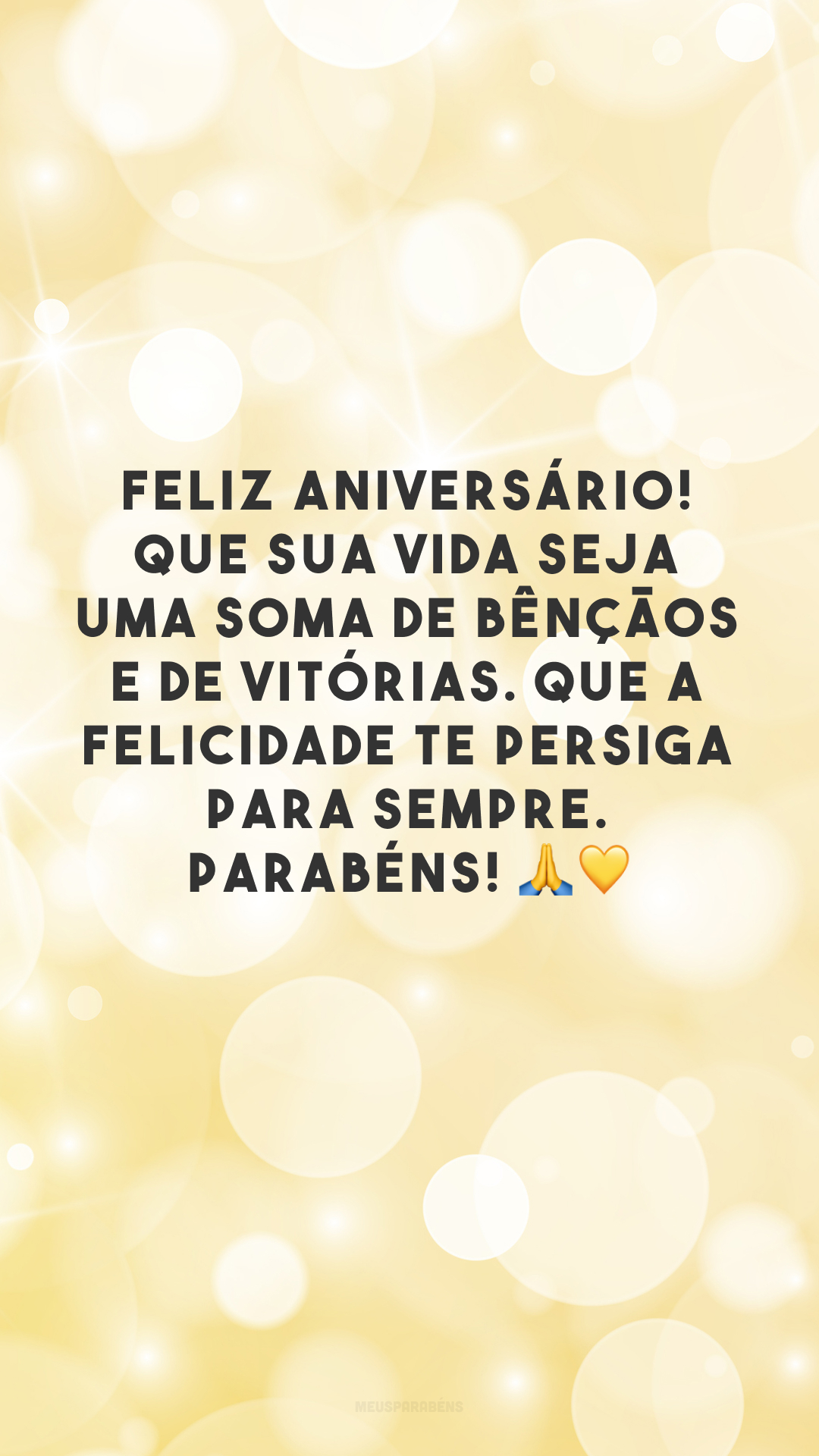 Feliz aniversário! Que sua vida seja uma soma de bênçãos e de vitórias. Que a felicidade te persiga para sempre. Parabéns! 🙏💛