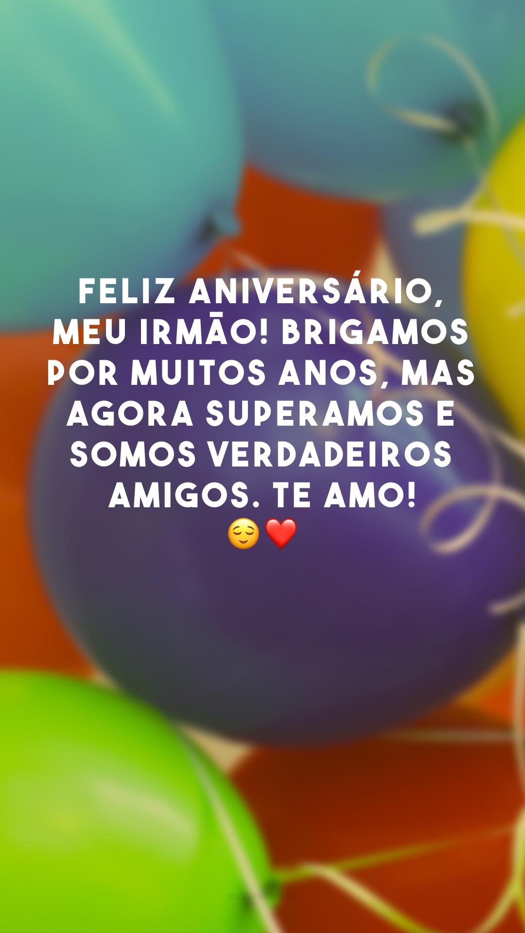 Feliz aniversário, meu irmão! Brigamos por muitos anos, mas agora superamos e somos verdadeiros amigos. Te amo! ?❤