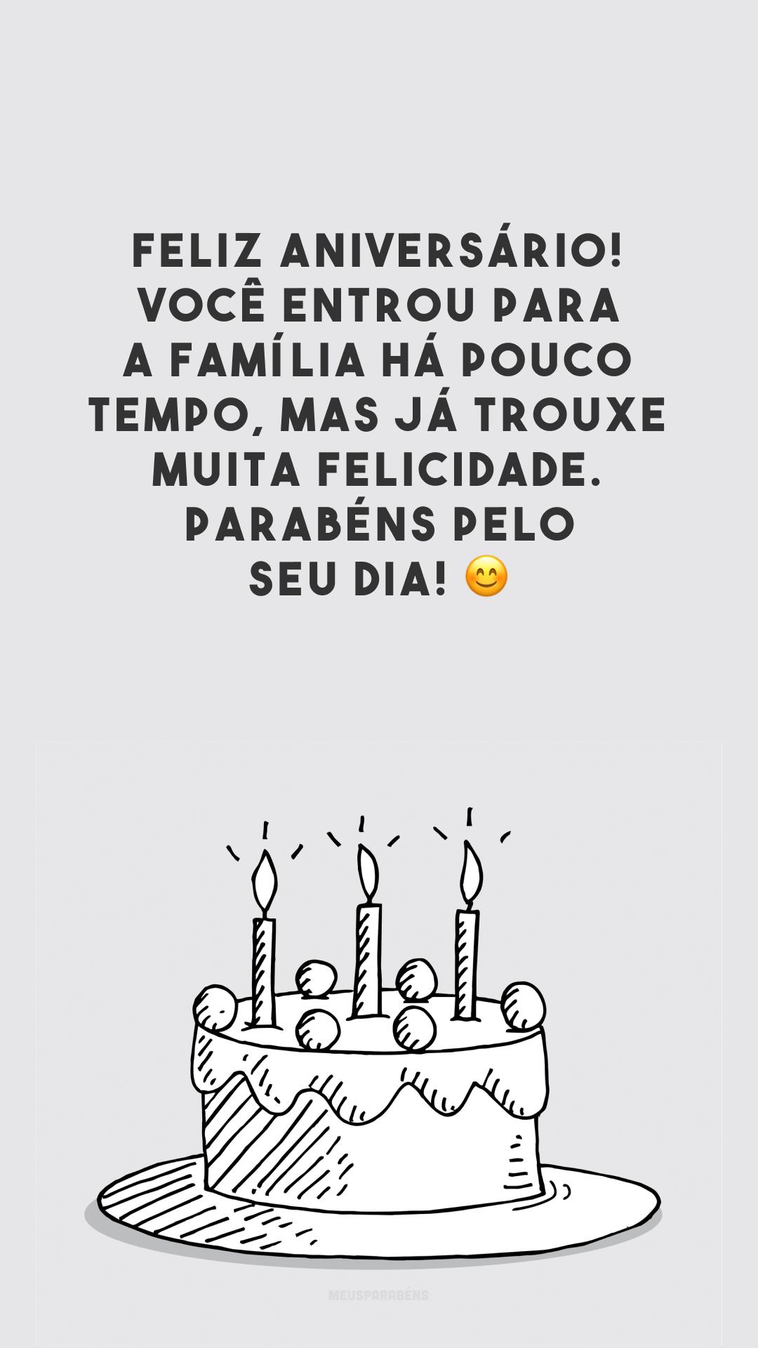 Feliz aniversário! Você entrou para a família há pouco tempo, mas já trouxe muita felicidade. Parabéns pelo seu dia! 😊