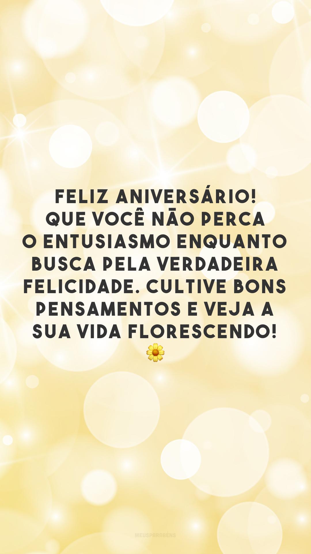 Feliz aniversário! Que você não perca o entusiasmo enquanto busca pela verdadeira felicidade. Cultive bons pensamentos e veja a sua vida florescendo! 🌼