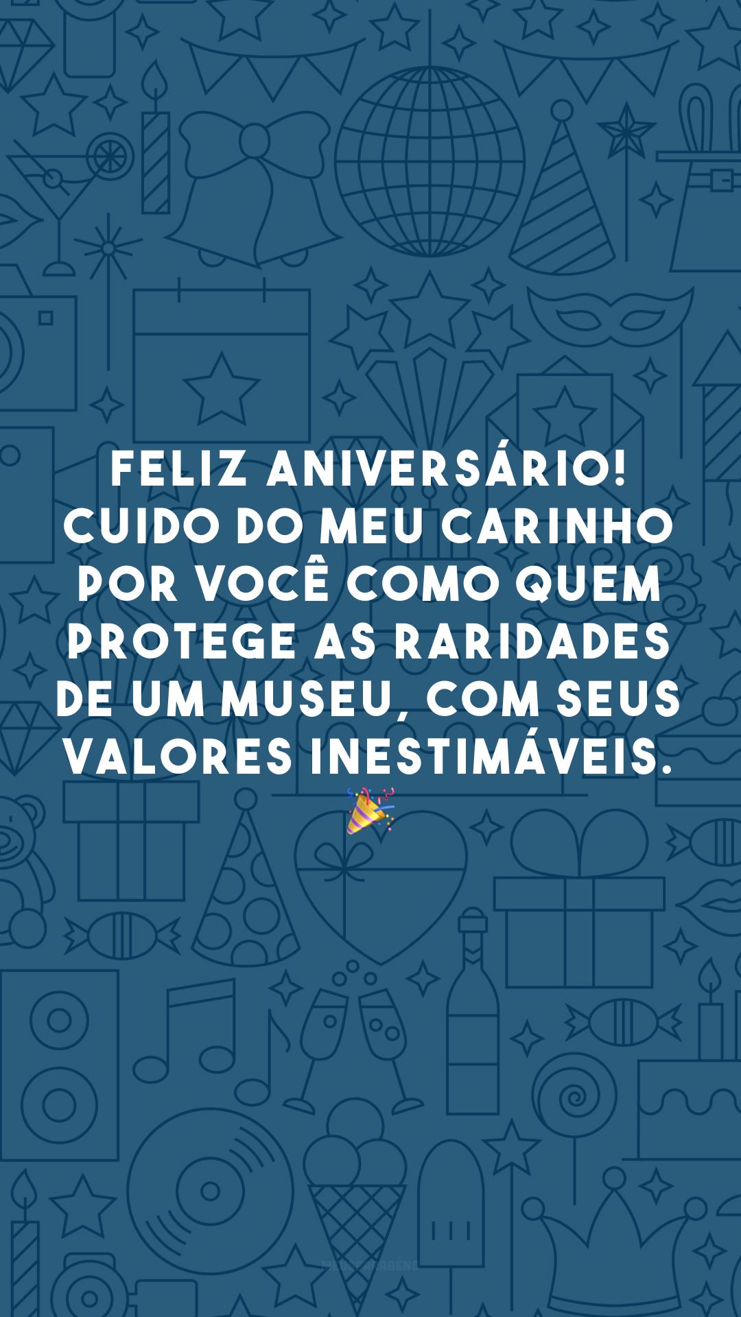 Feliz aniversário! Cuido do meu carinho por você como quem protege as raridades de um museu, com seus valores inestimáveis. 🎉