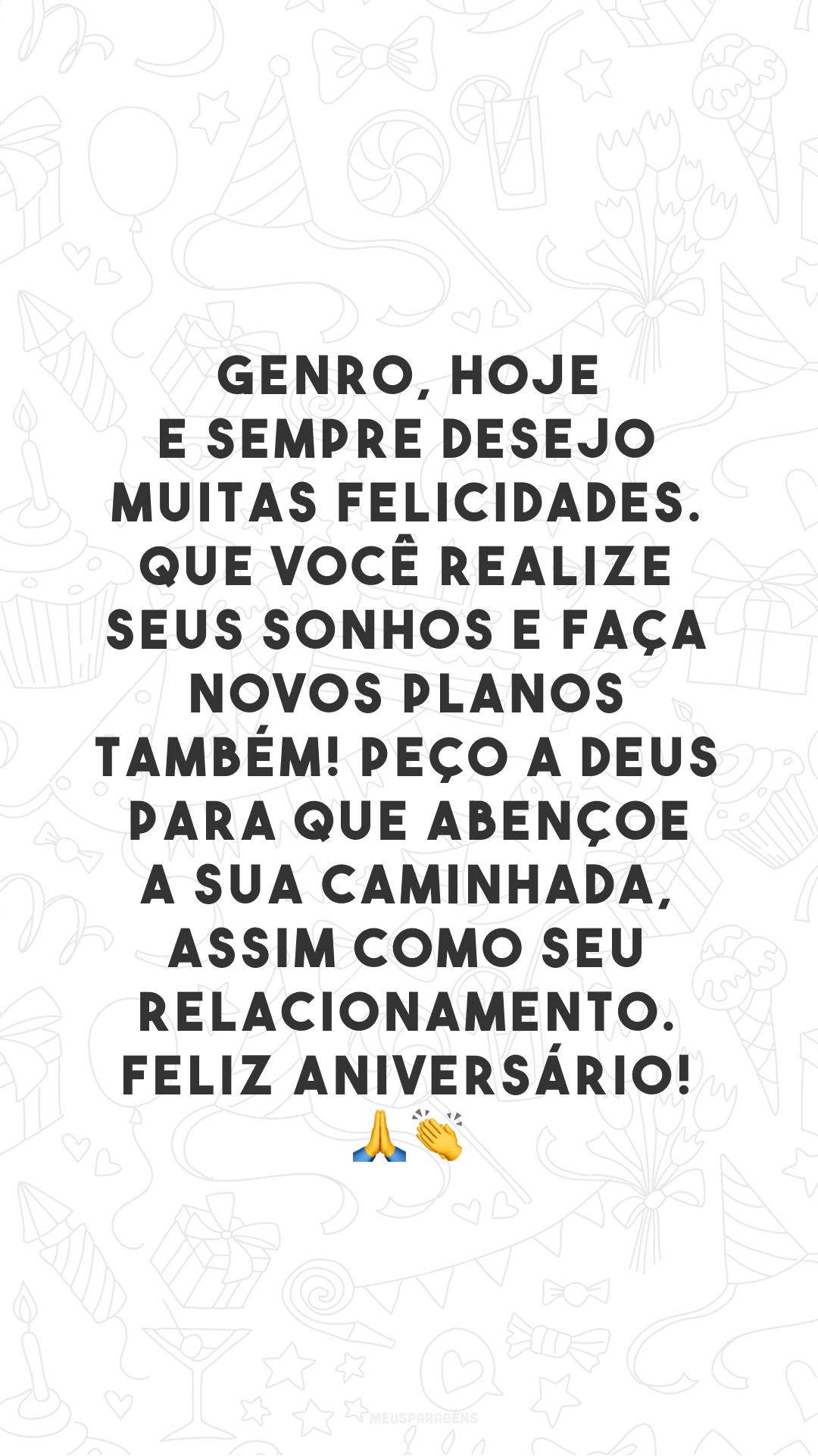 Genro, hoje e sempre desejo muitas felicidades. Que você realize seus sonhos e faça novos planos também! Peço a Deus para que abençoe a sua caminhada, assim como seu relacionamento. Feliz aniversário! 🙏👏