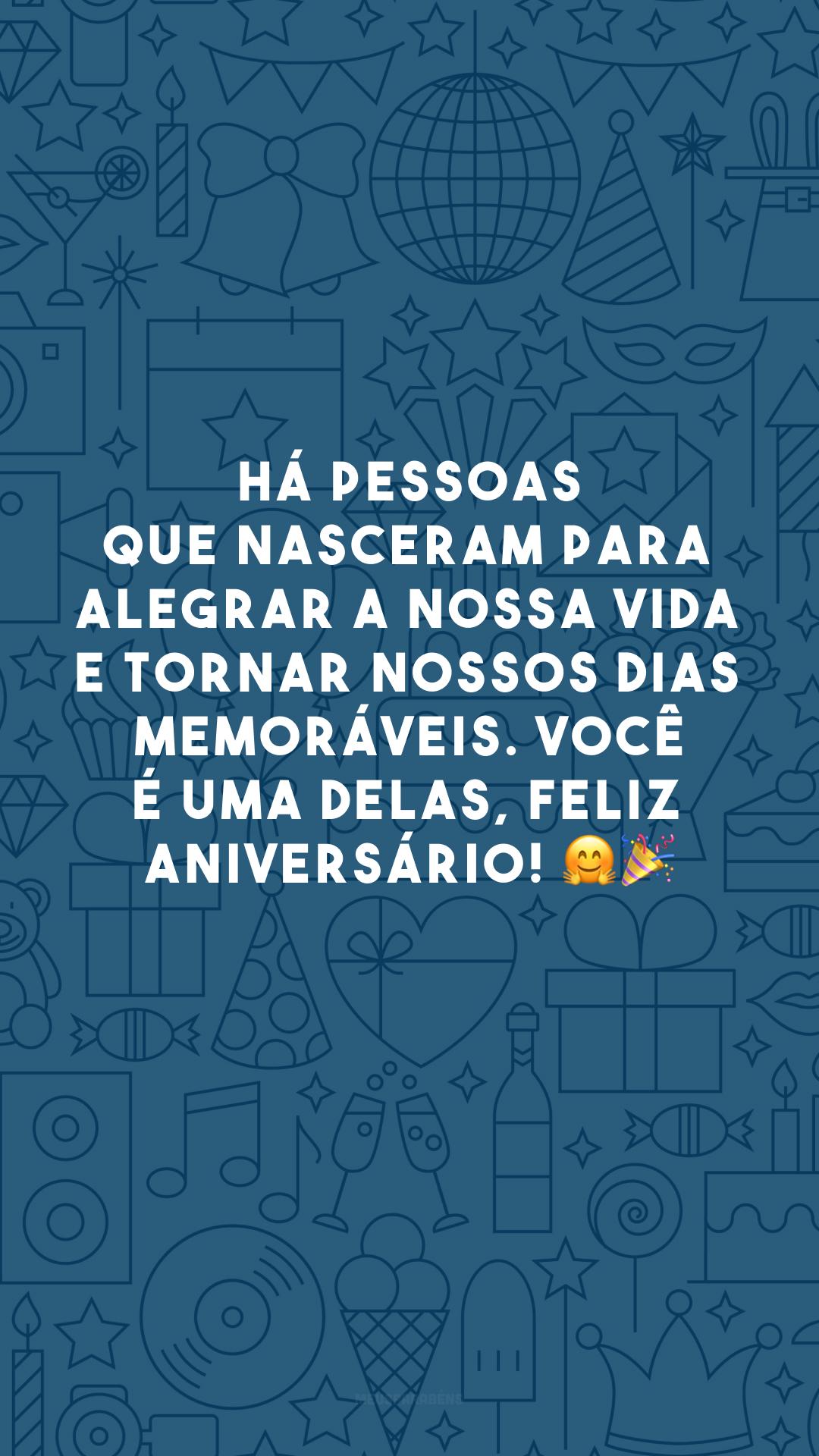 Há pessoas que nasceram para alegrar a nossa vida e tornar nossos dias memoráveis. Você é uma delas, feliz aniversário! 🤗🎉