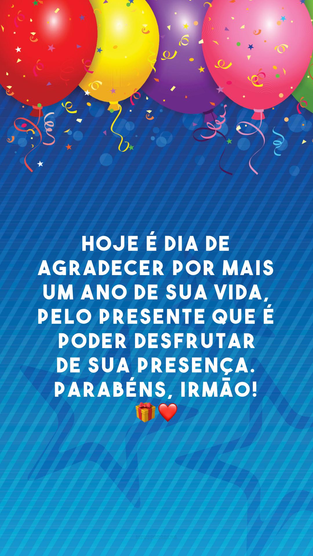 Hoje é dia de agradecer por mais um ano de sua vida, pelo presente que é poder desfrutar de sua presença. Parabéns, irmão! ?❤