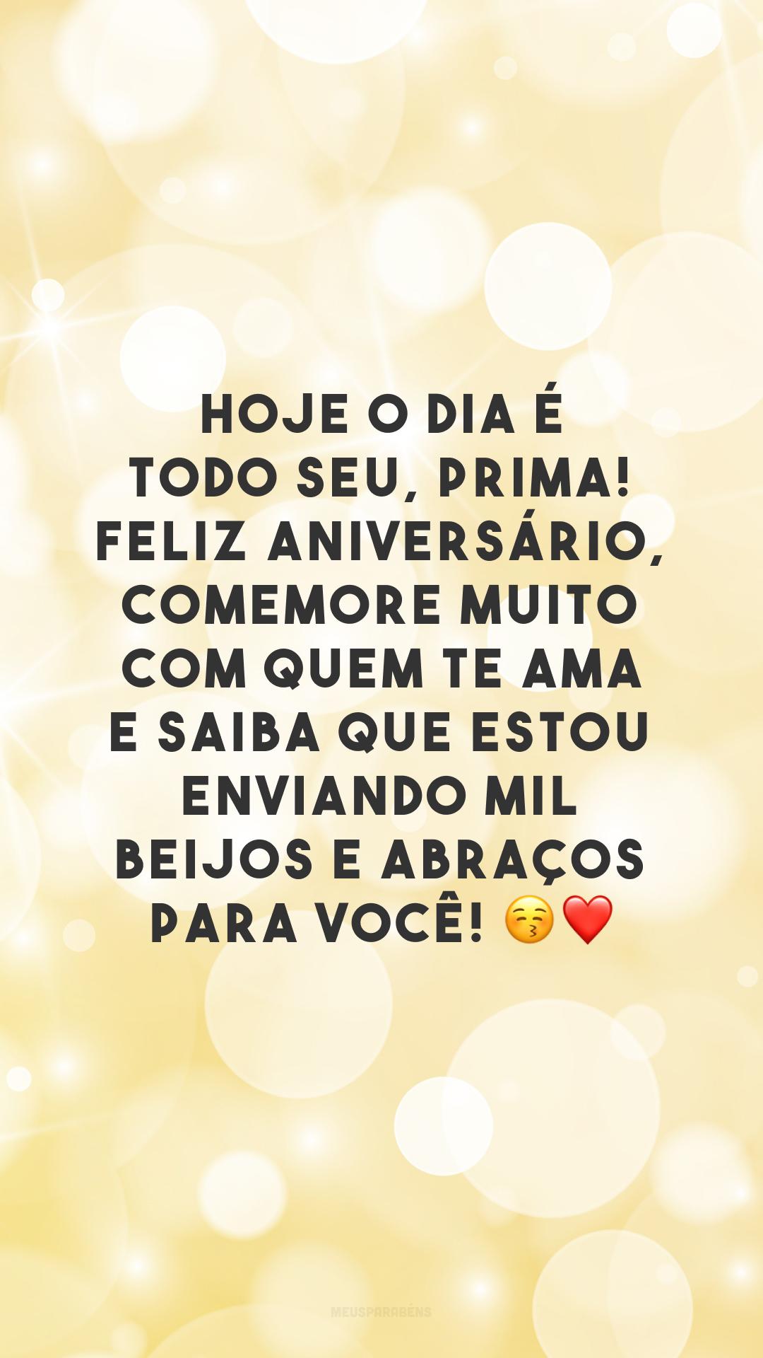 Hoje o dia é todo seu, prima! Feliz aniversário, comemore muito com quem te ama e saiba que estou enviando mil beijos e abraços para você! ?❤