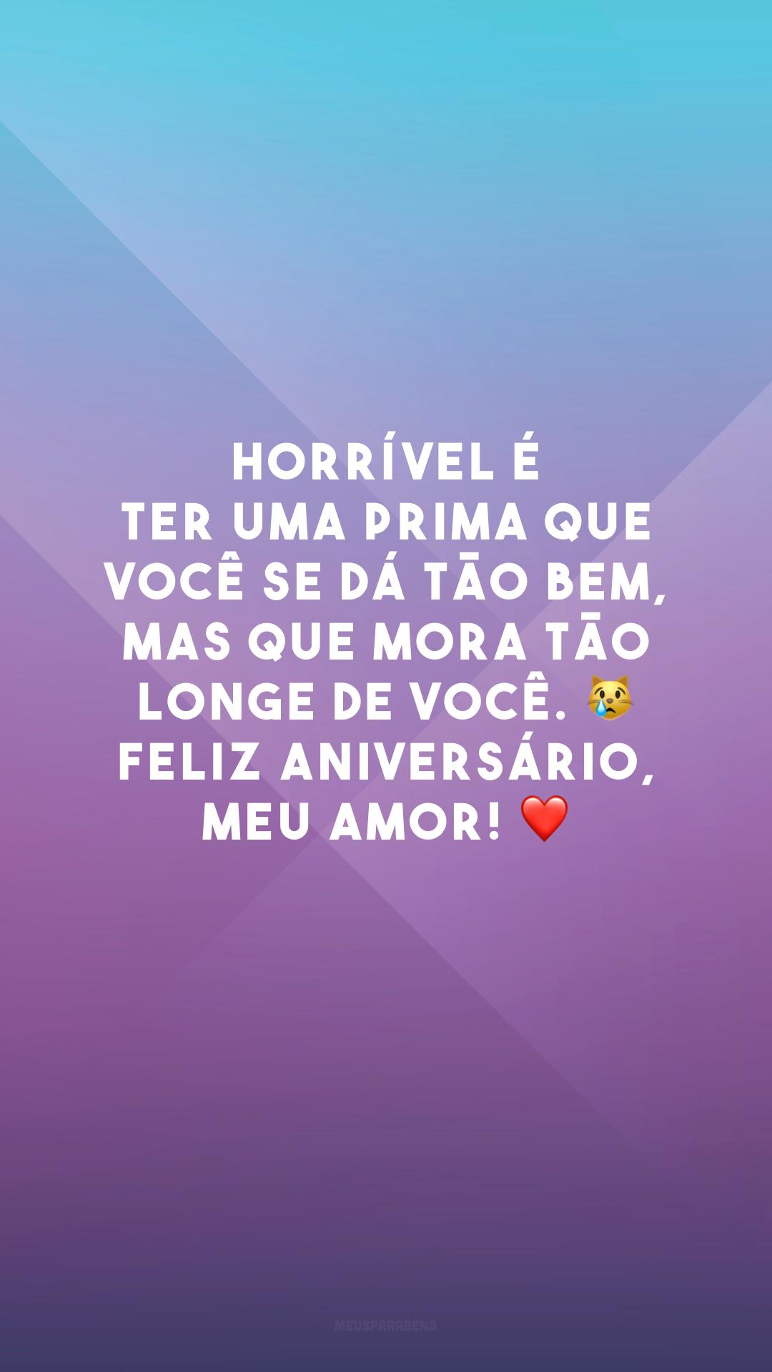 Horrível é ter uma prima que você se dá tão bem, mas que mora tão longe de você. ? Feliz aniversário, meu amor! ❤