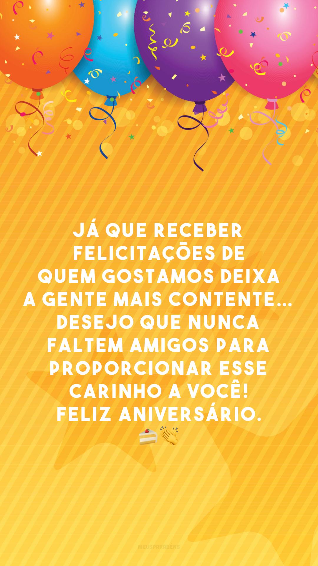 Já que receber felicitações de quem gostamos deixa a gente mais contente… Desejo que nunca faltem amigos para proporcionar esse carinho a você! Feliz aniversário. 🍰 👏
